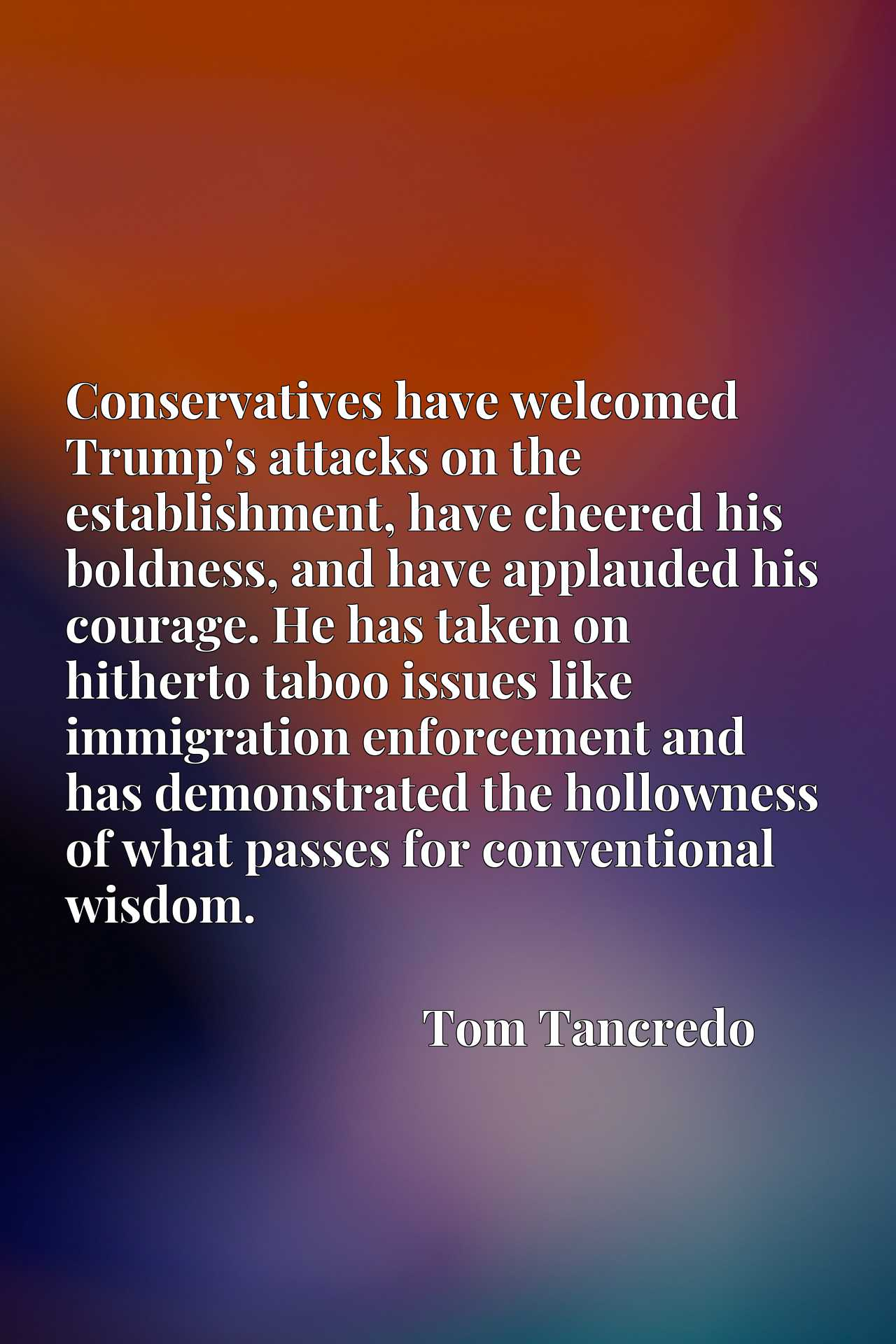 Conservatives have welcomed Trump's attacks on the establishment, have cheered his boldness, and have applauded his courage. He has taken on hitherto taboo issues like immigration enforcement and has demonstrated the hollowness of what passes for conventional wisdom.