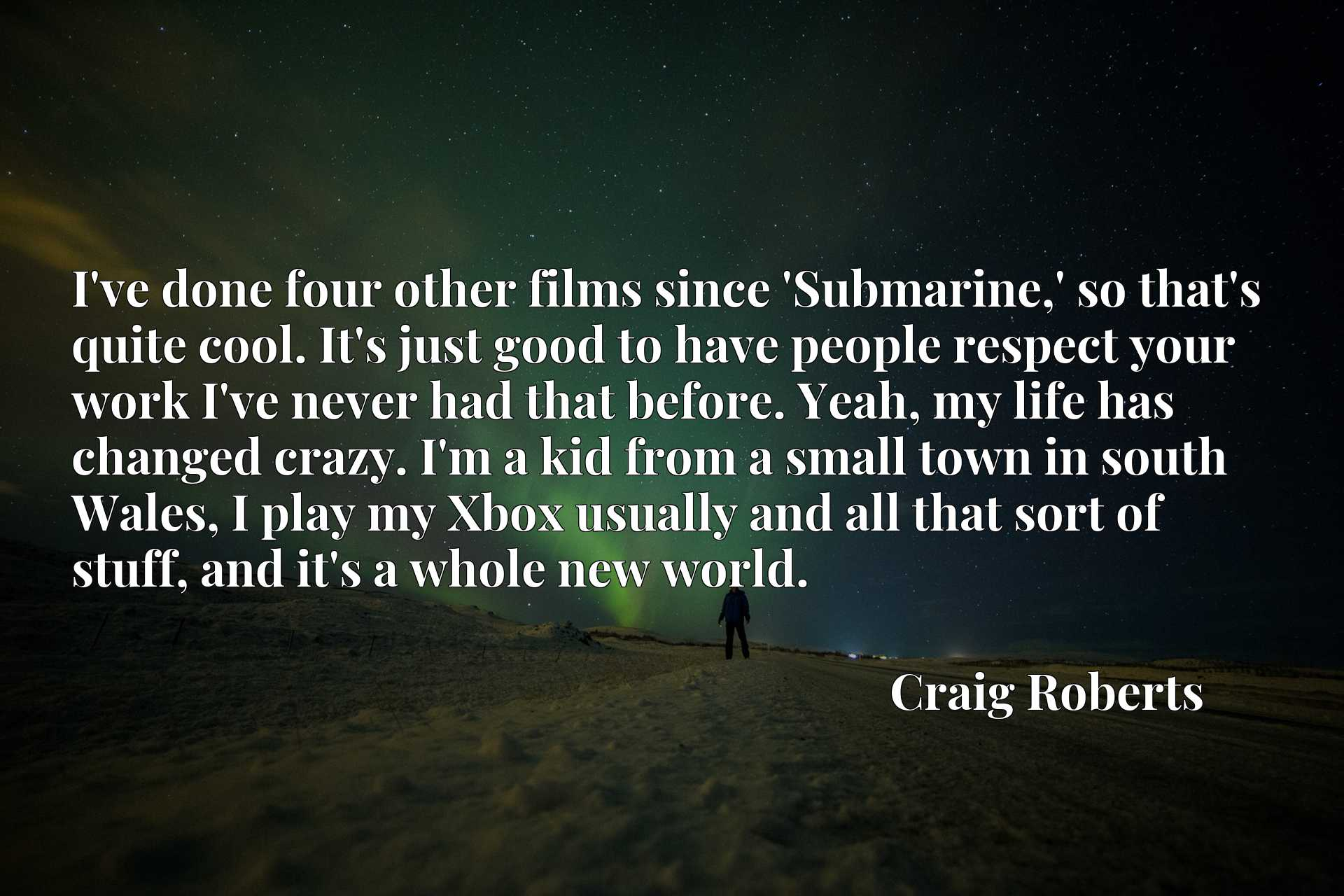 I've done four other films since 'Submarine,' so that's quite cool. It's just good to have people respect your work I've never had that before. Yeah, my life has changed crazy. I'm a kid from a small town in south Wales, I play my Xbox usually and all that sort of stuff, and it's a whole new world.