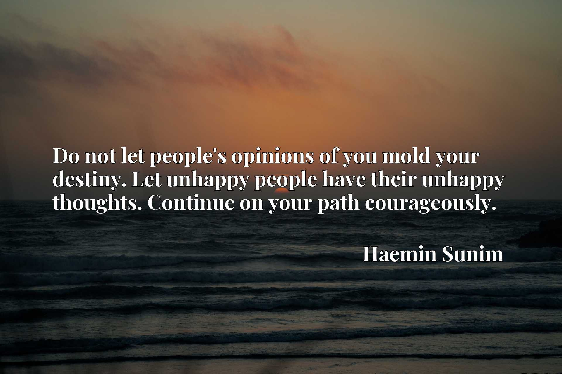 Do not let people's opinions of you mold your destiny. Let unhappy people have their unhappy thoughts. Continue on your path courageously.