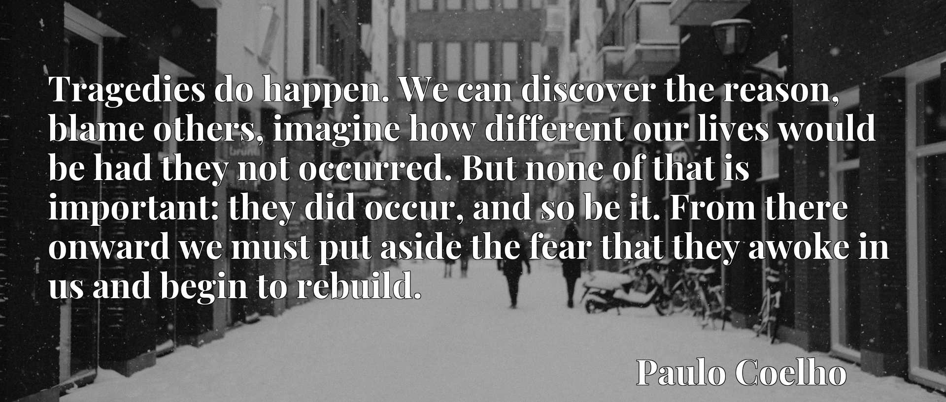 Tragedies do happen. We can discover the reason, blame others, imagine how different our lives would be had they not occurred. But none of that is important: they did occur, and so be it. From there onward we must put aside the fear that they awoke in us and begin to rebuild.
