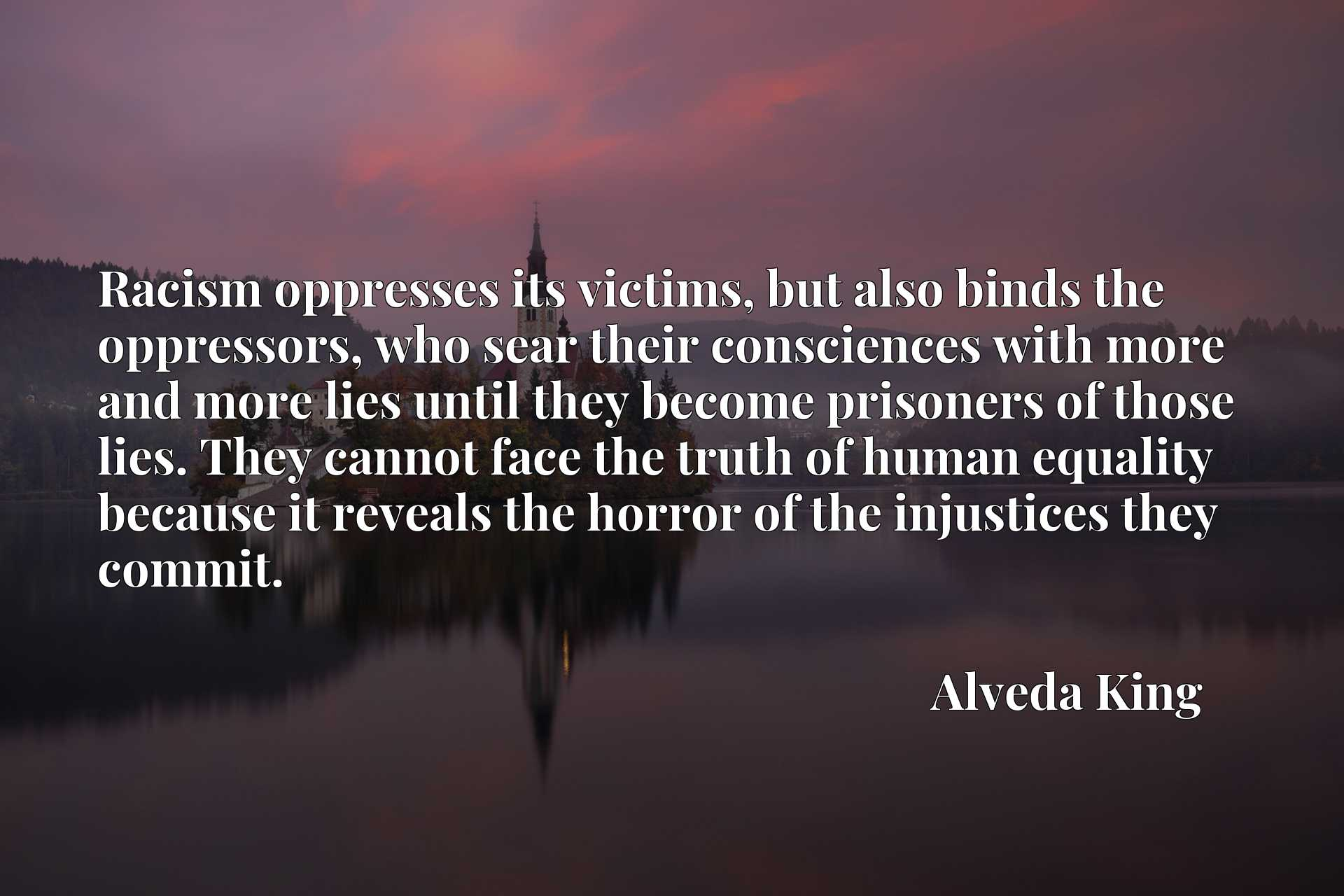 Racism oppresses its victims, but also binds the oppressors, who sear their consciences with more and more lies until they become prisoners of those lies. They cannot face the truth of human equality because it reveals the horror of the injustices they commit.