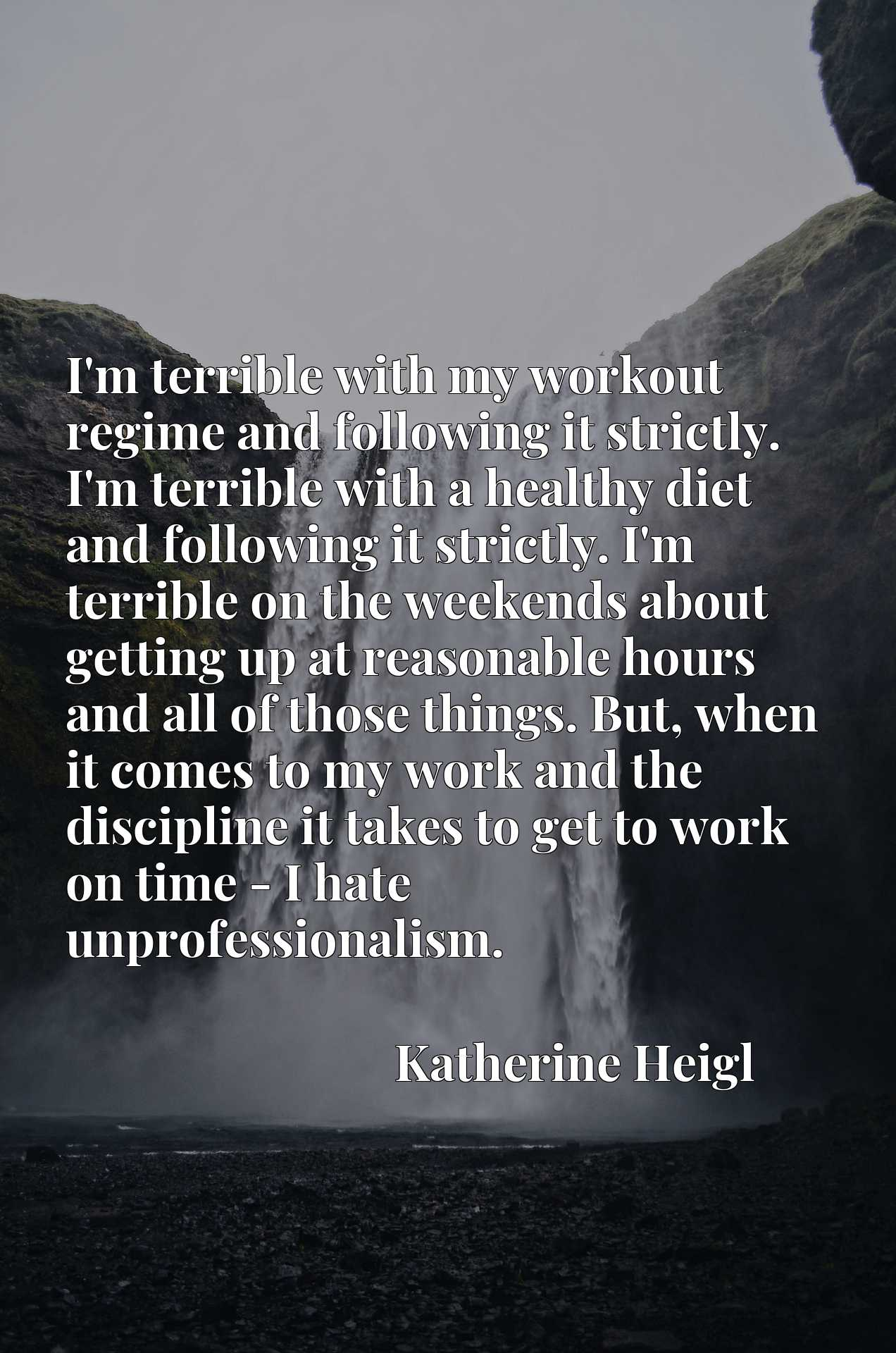 I'm terrible with my workout regime and following it strictly. I'm terrible with a healthy diet and following it strictly. I'm terrible on the weekends about getting up at reasonable hours and all of those things. But, when it comes to my work and the discipline it takes to get to work on time - I hate unprofessionalism.