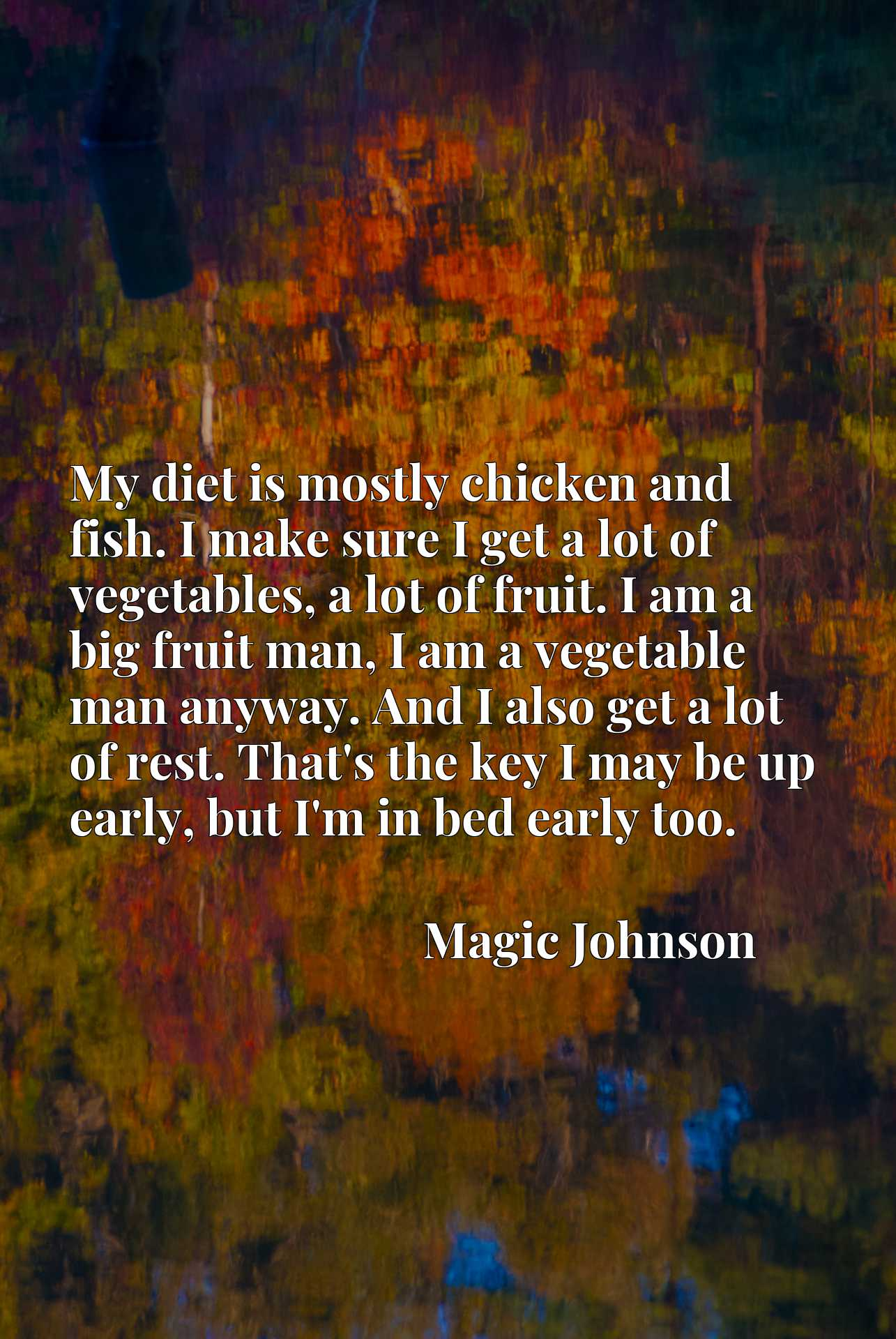 My diet is mostly chicken and fish. I make sure I get a lot of vegetables, a lot of fruit. I am a big fruit man, I am a vegetable man anyway. And I also get a lot of rest. That's the key I may be up early, but I'm in bed early too.