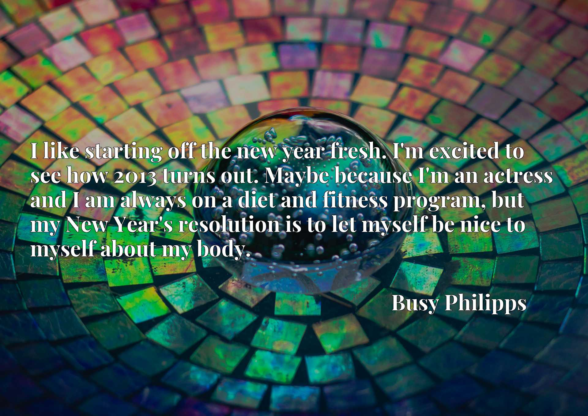 I like starting off the new year fresh. I'm excited to see how 2013 turns out. Maybe because I'm an actress and I am always on a diet and fitness program, but my New Year's resolution is to let myself be nice to myself about my body.