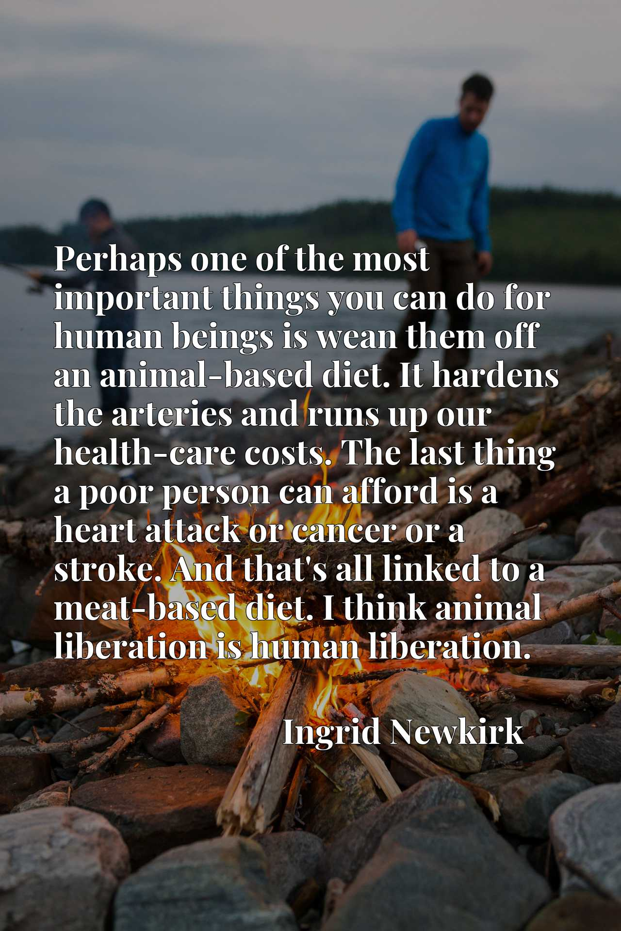 Perhaps one of the most important things you can do for human beings is wean them off an animal-based diet. It hardens the arteries and runs up our health-care costs. The last thing a poor person can afford is a heart attack or cancer or a stroke. And that's all linked to a meat-based diet. I think animal liberation is human liberation.