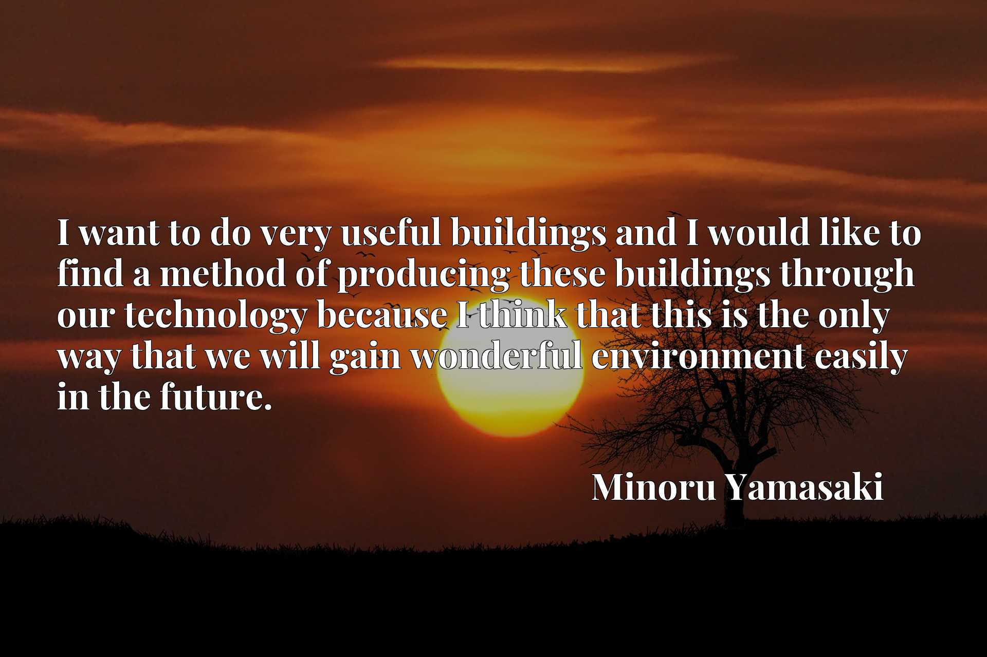 I want to do very useful buildings and I would like to find a method of producing these buildings through our technology because I think that this is the only way that we will gain wonderful environment easily in the future.