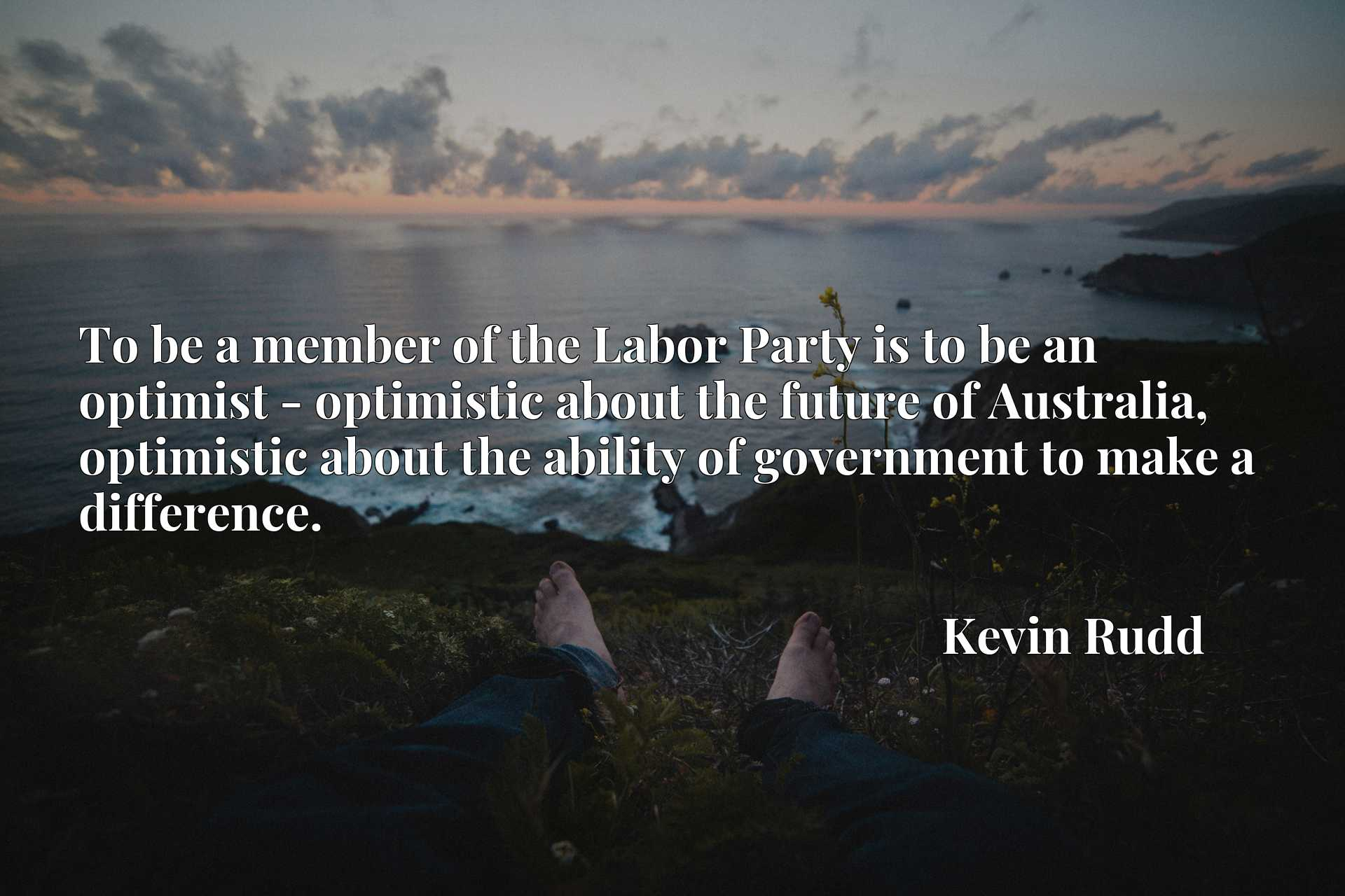 To be a member of the Labor Party is to be an optimist - optimistic about the future of Australia, optimistic about the ability of government to make a difference.