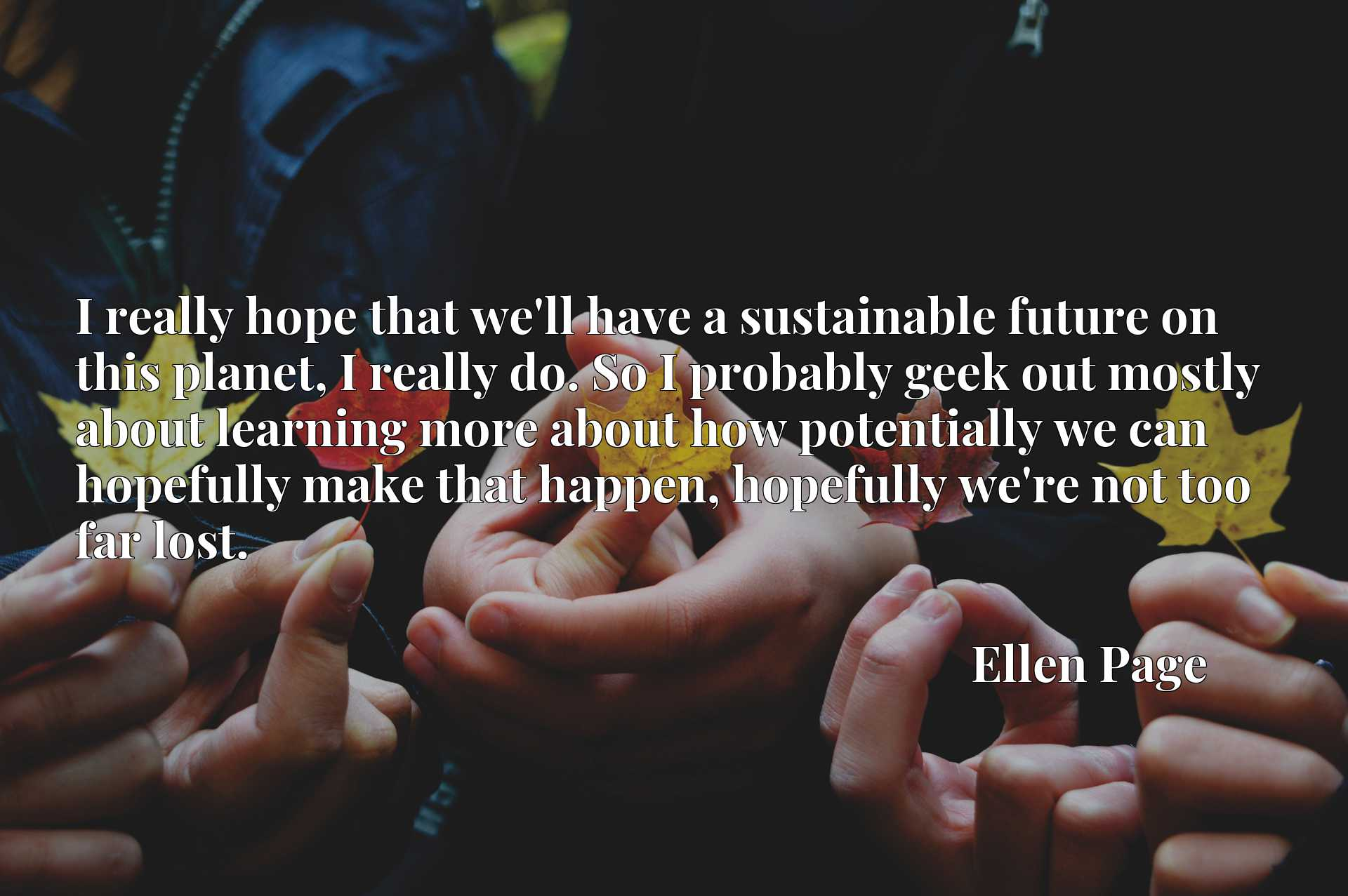 I really hope that we'll have a sustainable future on this planet, I really do. So I probably geek out mostly about learning more about how potentially we can hopefully make that happen, hopefully we're not too far lost.