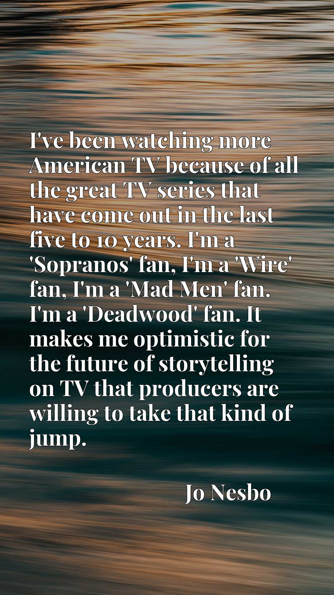 I've been watching more American TV because of all the great TV series that have come out in the last five to 10 years. I'm a 'Sopranos' fan, I'm a 'Wire' fan, I'm a 'Mad Men' fan. I'm a 'Deadwood' fan. It makes me optimistic for the future of storytelling on TV that producers are willing to take that kind of jump.