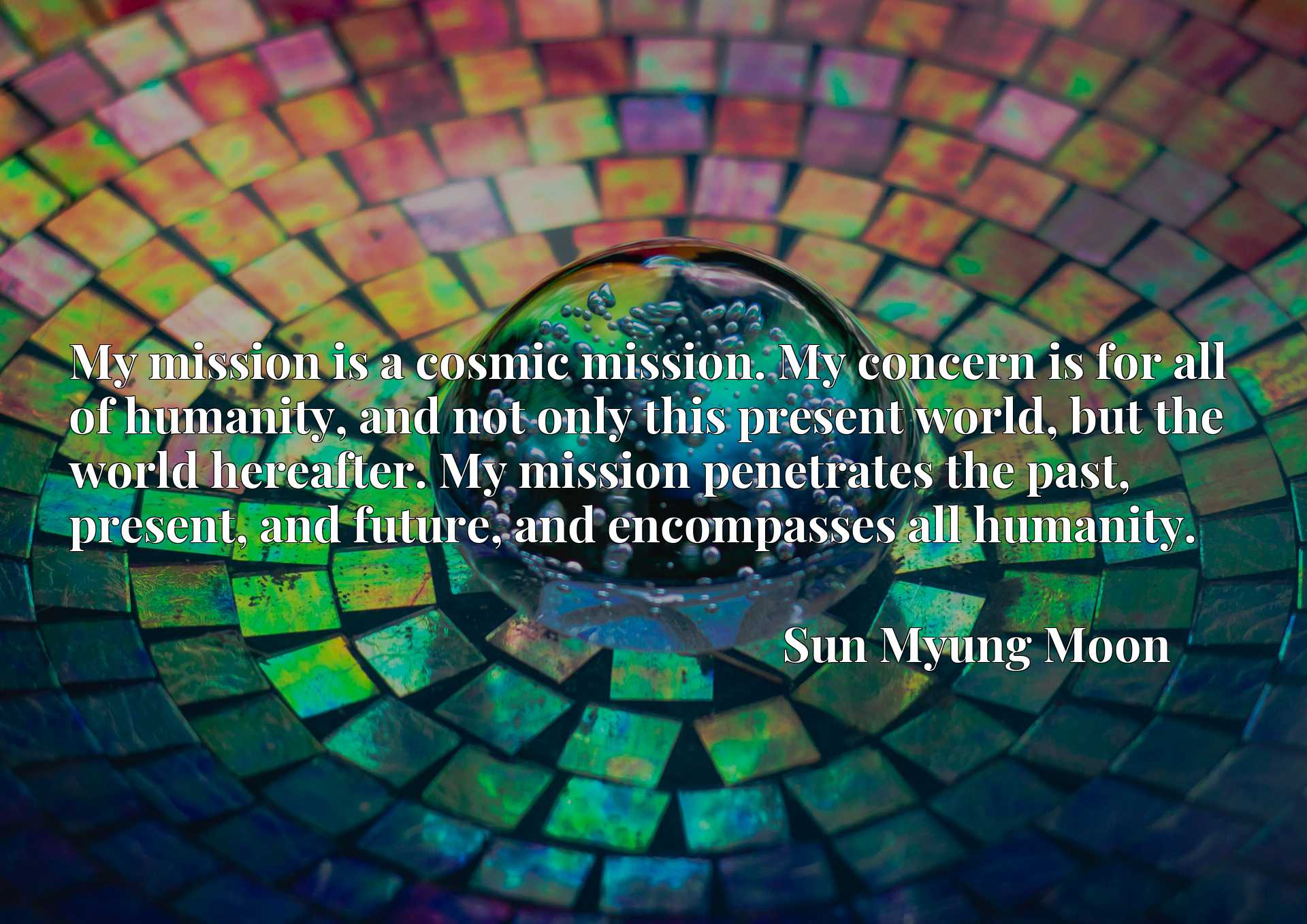 My mission is a cosmic mission. My concern is for all of humanity, and not only this present world, but the world hereafter. My mission penetrates the past, present, and future, and encompasses all humanity.