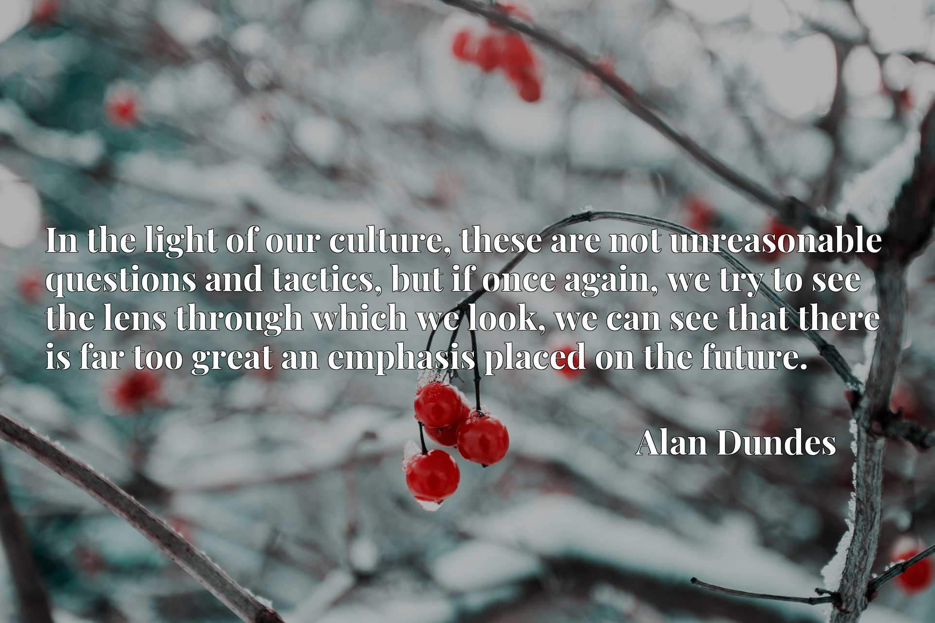 In the light of our culture, these are not unreasonable questions and tactics, but if once again, we try to see the lens through which we look, we can see that there is far too great an emphasis placed on the future.