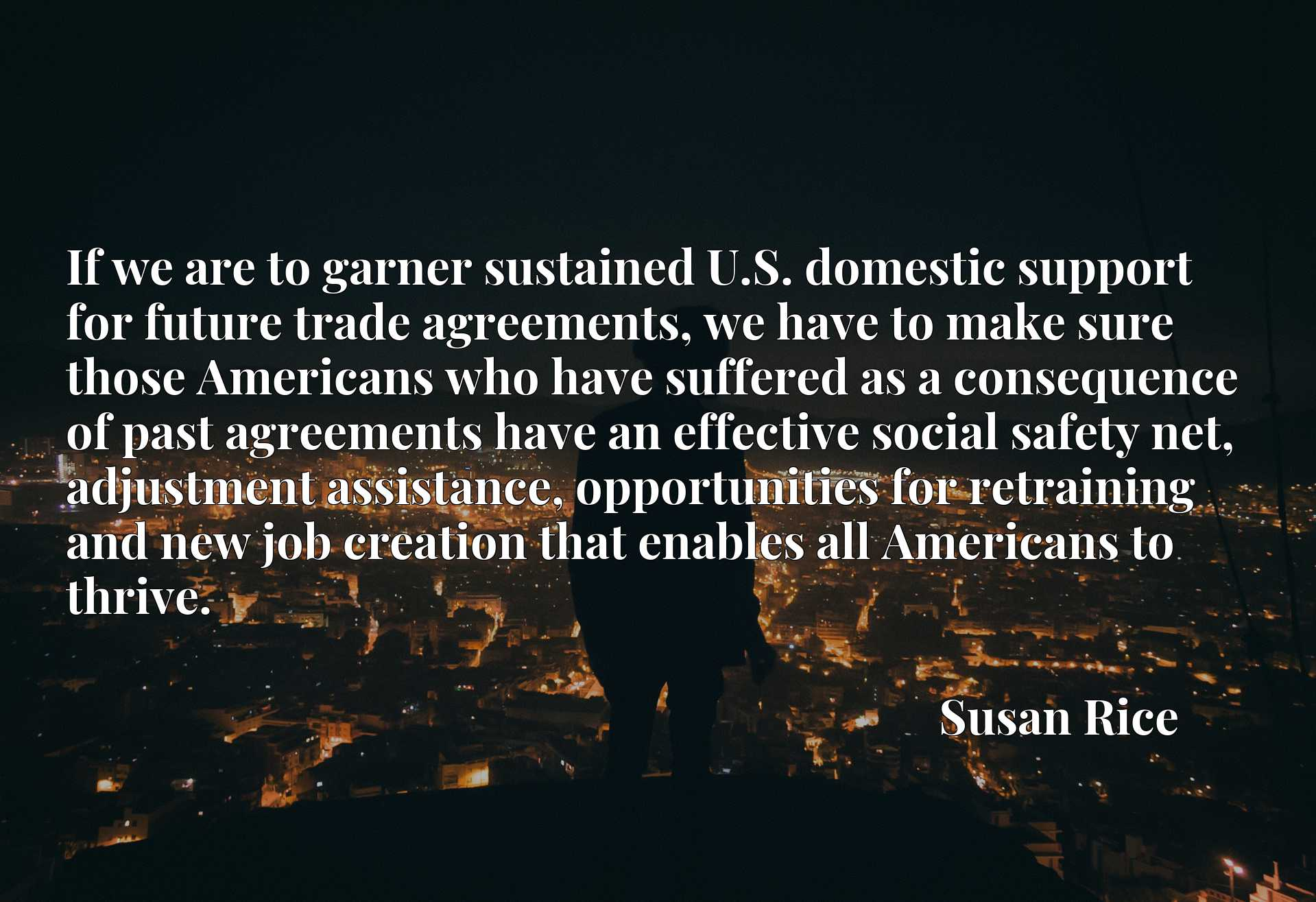 If we are to garner sustained U.S. domestic support for future trade agreements, we have to make sure those Americans who have suffered as a consequence of past agreements have an effective social safety net, adjustment assistance, opportunities for retraining and new job creation that enables all Americans to thrive.