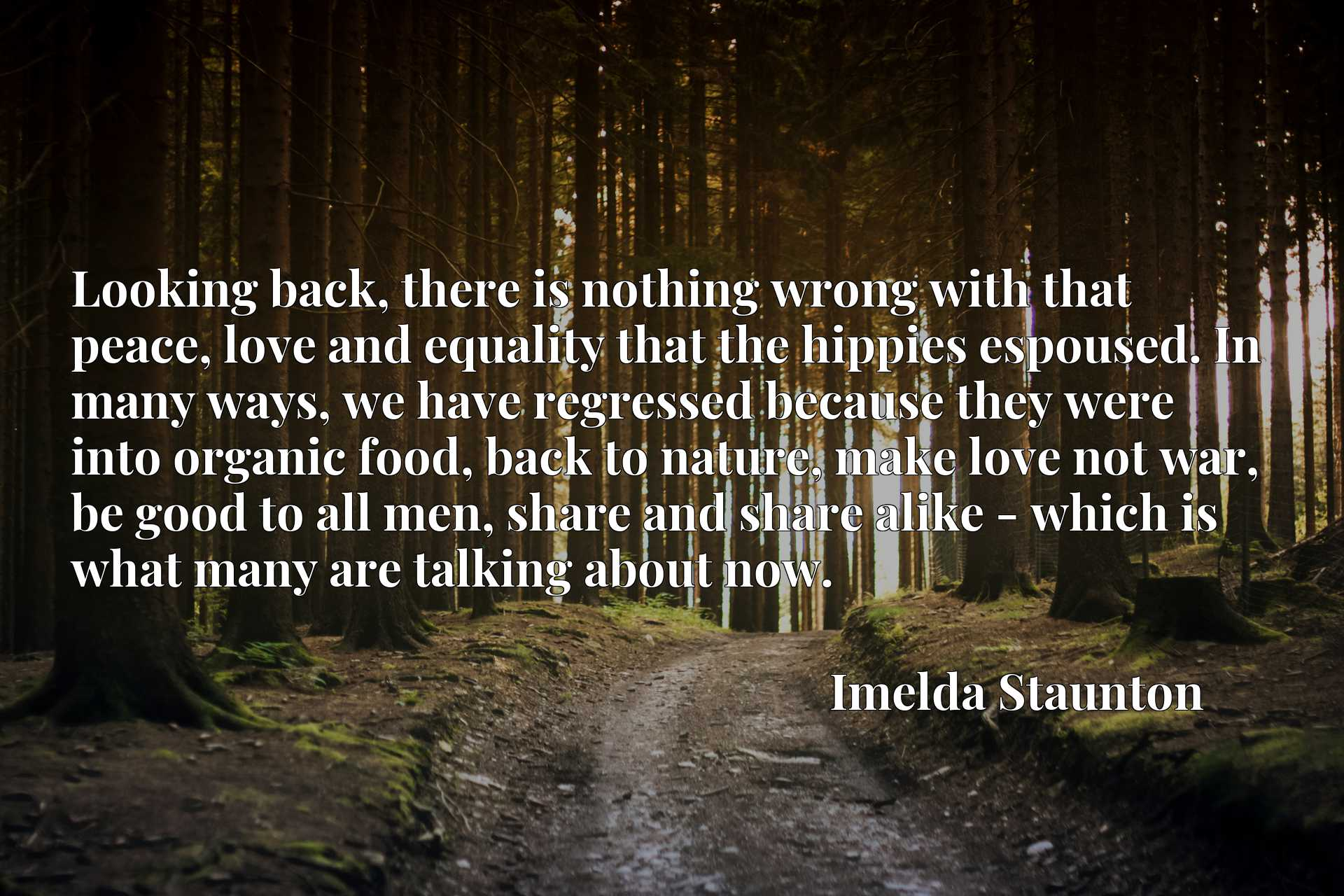 Looking back, there is nothing wrong with that peace, love and equality that the hippies espoused. In many ways, we have regressed because they were into organic food, back to nature, make love not war, be good to all men, share and share alike - which is what many are talking about now.