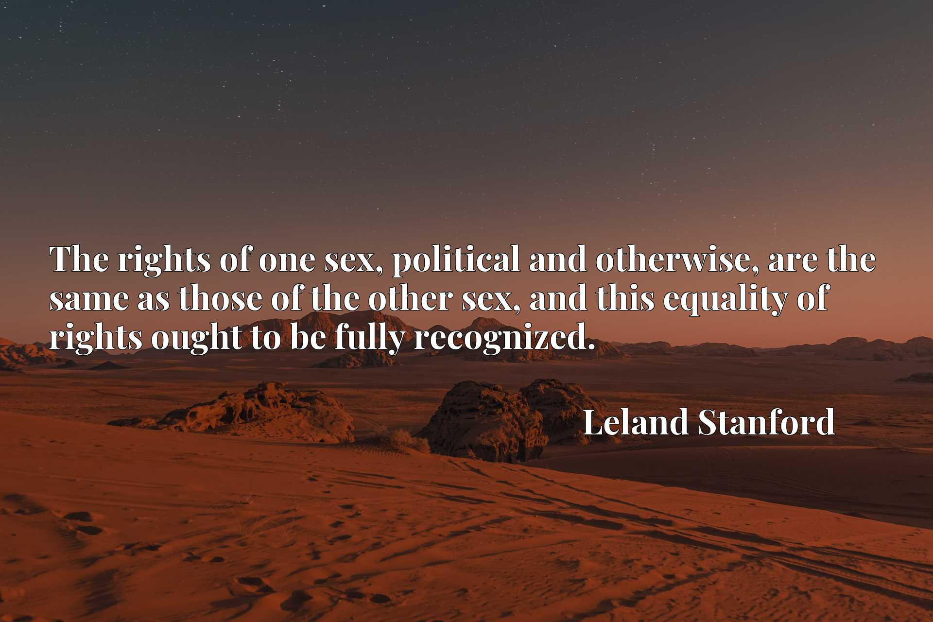 The rights of one sex, political and otherwise, are the same as those of the other sex, and this equality of rights ought to be fully recognized.