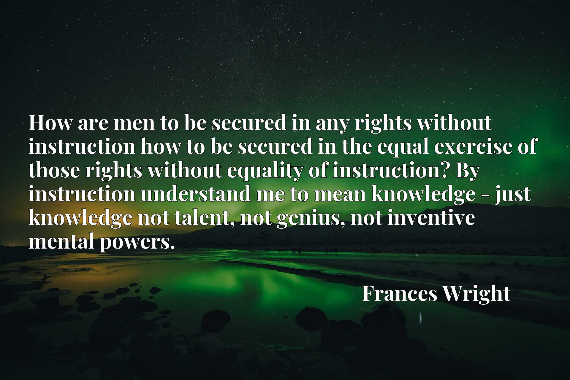 How are men to be secured in any rights without instruction how to be secured in the equal exercise of those rights without equality of instruction? By instruction understand me to mean knowledge - just knowledge not talent, not genius, not inventive mental powers.