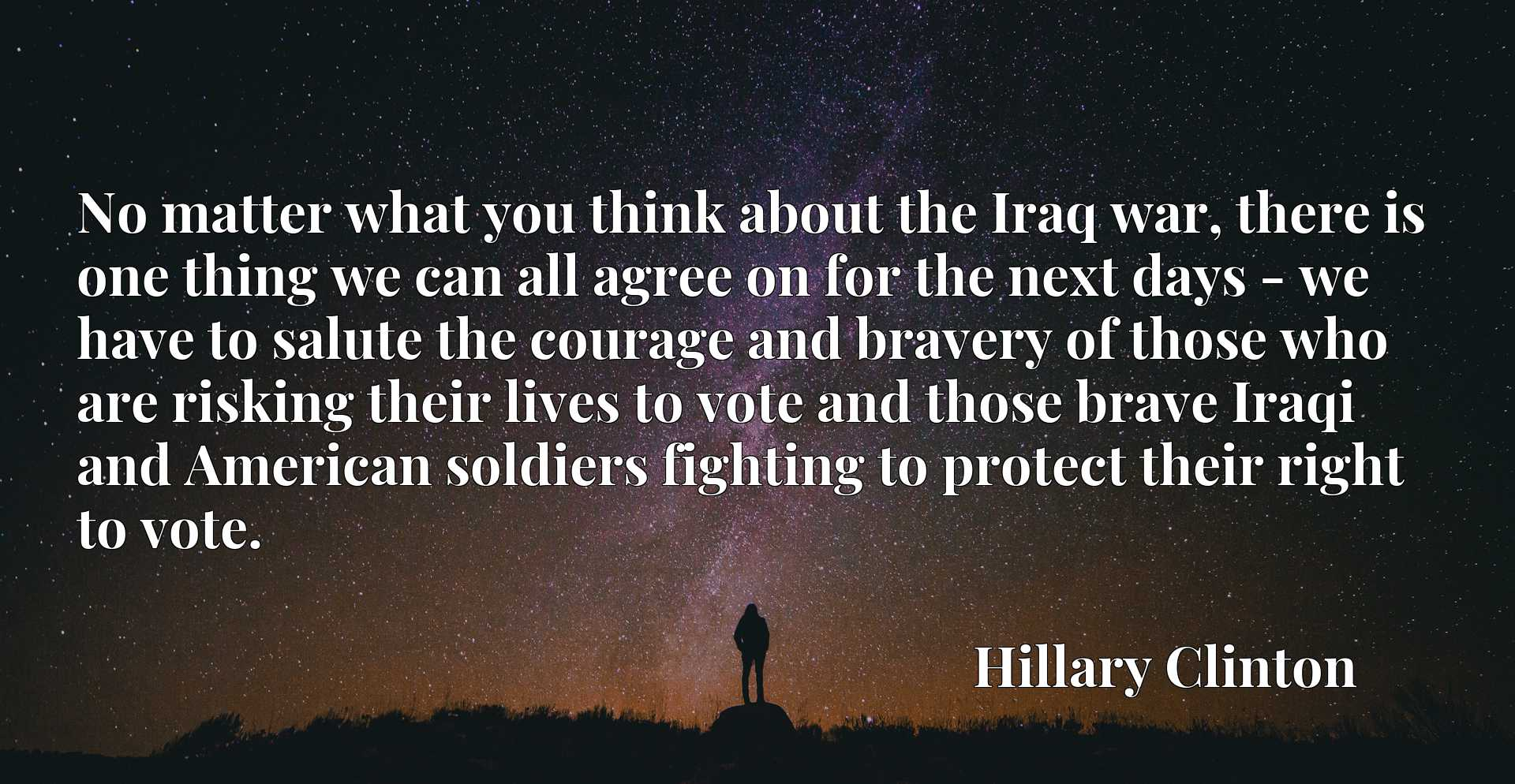 No matter what you think about the Iraq war, there is one thing we can all agree on for the next days - we have to salute the courage and bravery of those who are risking their lives to vote and those brave Iraqi and American soldiers fighting to protect their right to vote.
