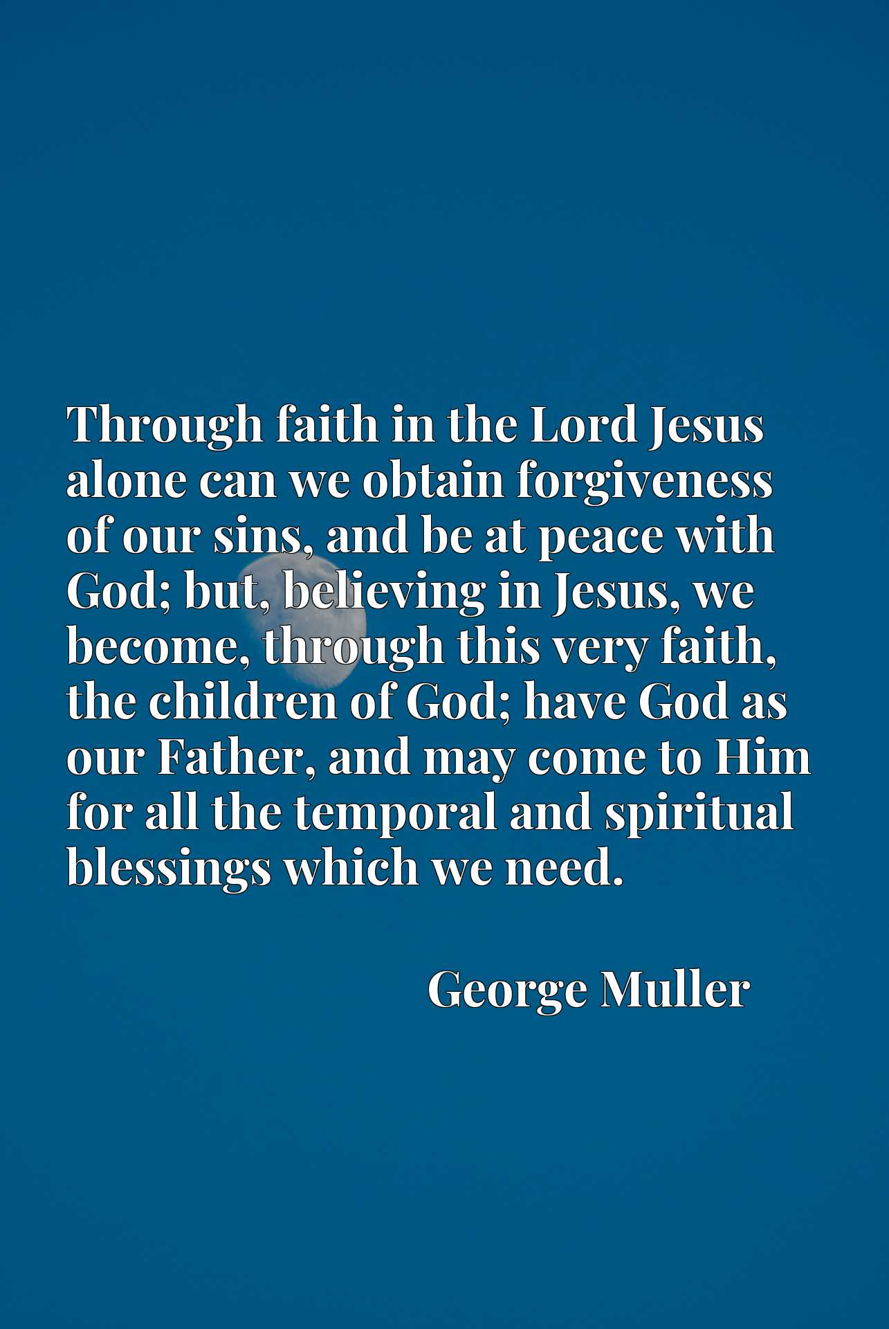 Through faith in the Lord Jesus alone can we obtain forgiveness of our sins, and be at peace with God; but, believing in Jesus, we become, through this very faith, the children of God; have God as our Father, and may come to Him for all the temporal and spiritual blessings which we need.