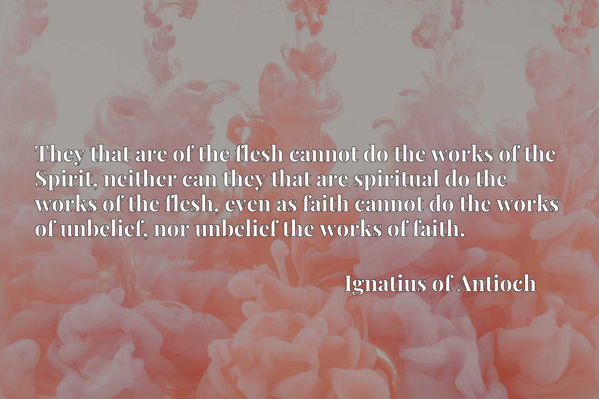 They that are of the flesh cannot do the works of the Spirit, neither can they that are spiritual do the works of the flesh, even as faith cannot do the works of unbelief, nor unbelief the works of faith.