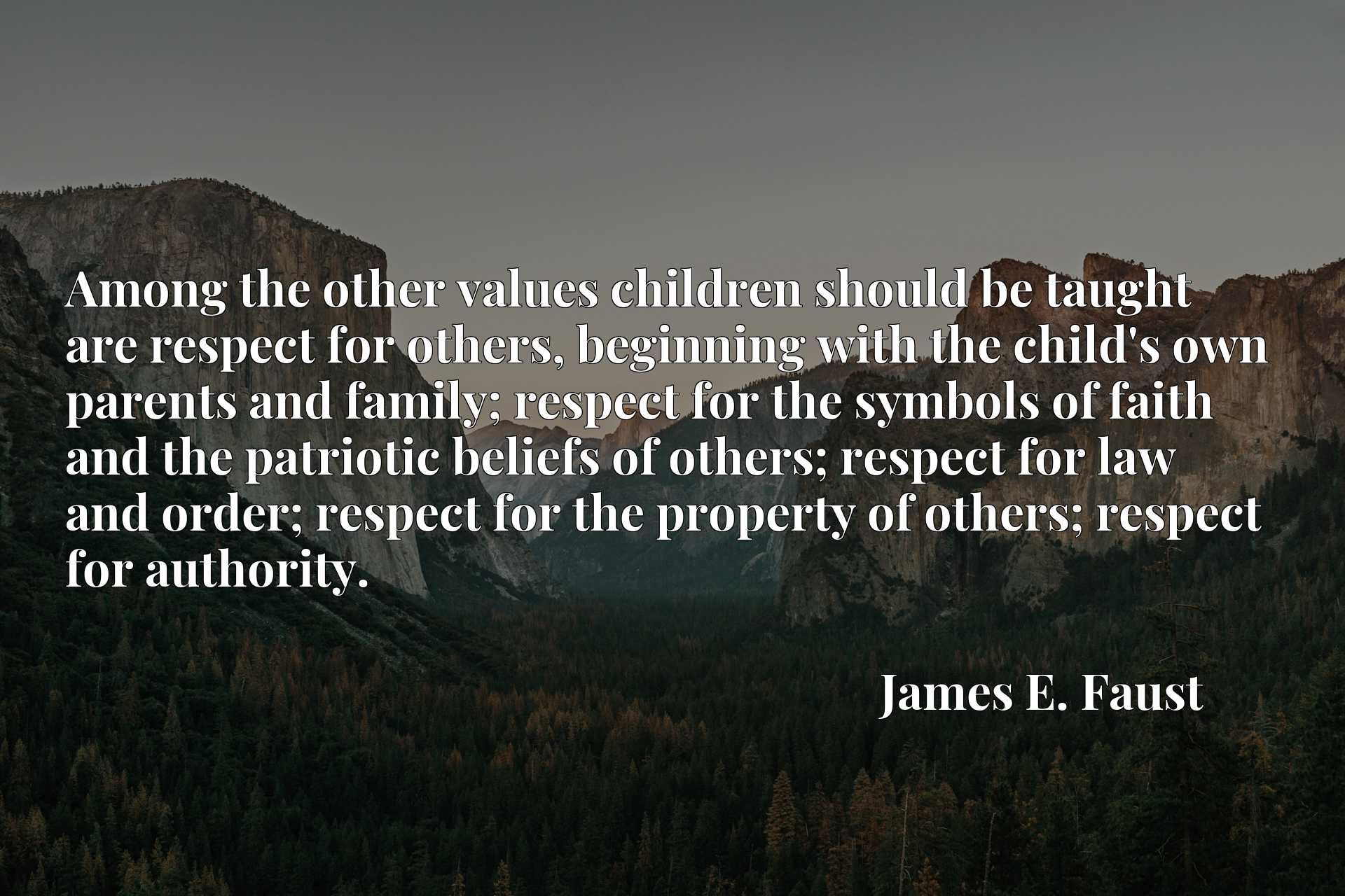 Among the other values children should be taught are respect for others, beginning with the child's own parents and family; respect for the symbols of faith and the patriotic beliefs of others; respect for law and order; respect for the property of others; respect for authority.