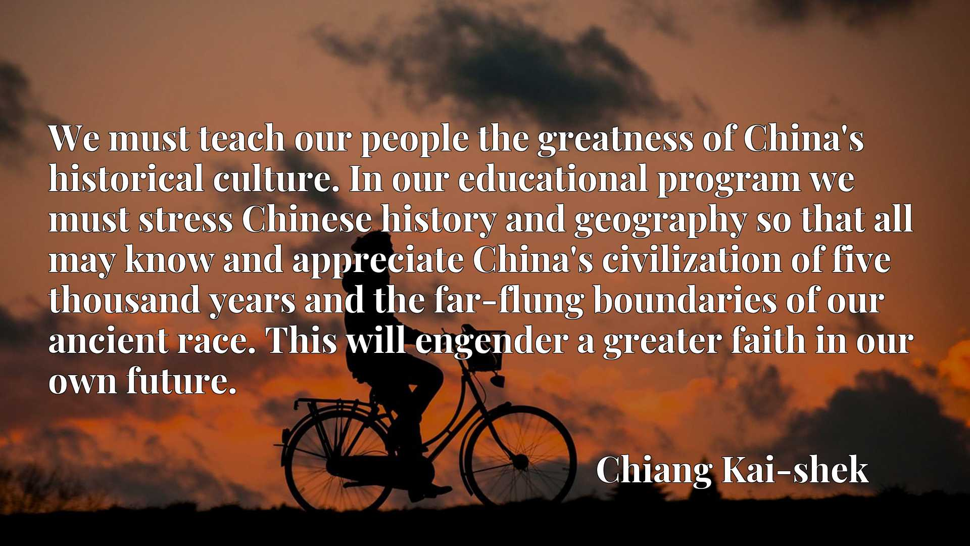 We must teach our people the greatness of China's historical culture. In our educational program we must stress Chinese history and geography so that all may know and appreciate China's civilization of five thousand years and the far-flung boundaries of our ancient race. This will engender a greater faith in our own future.