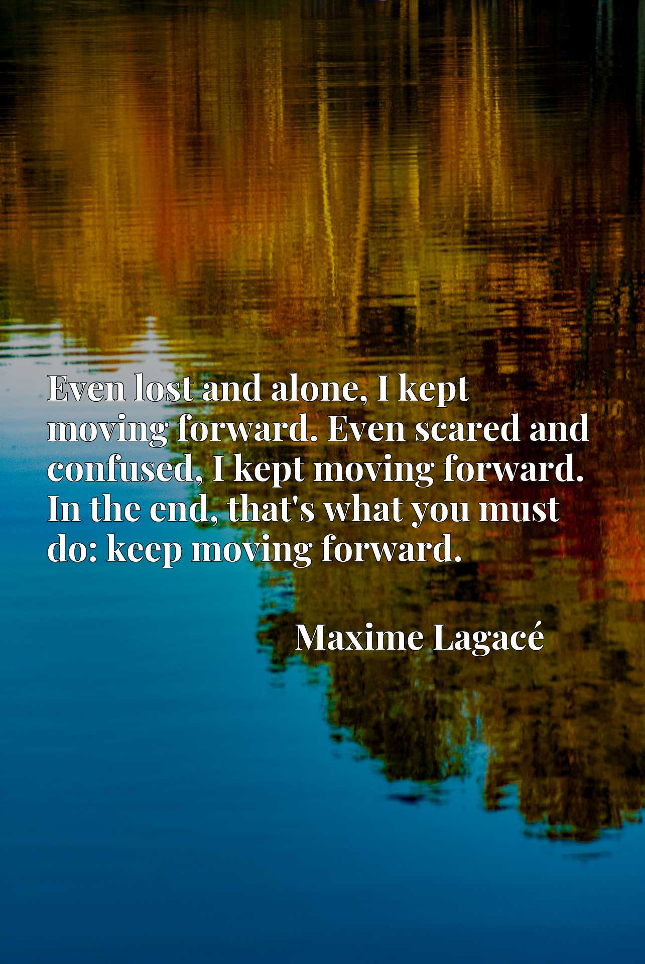 Even lost and alone, I kept moving forward. Even scared and confused, I kept moving forward. In the end, that's what you must do: keep moving forward.