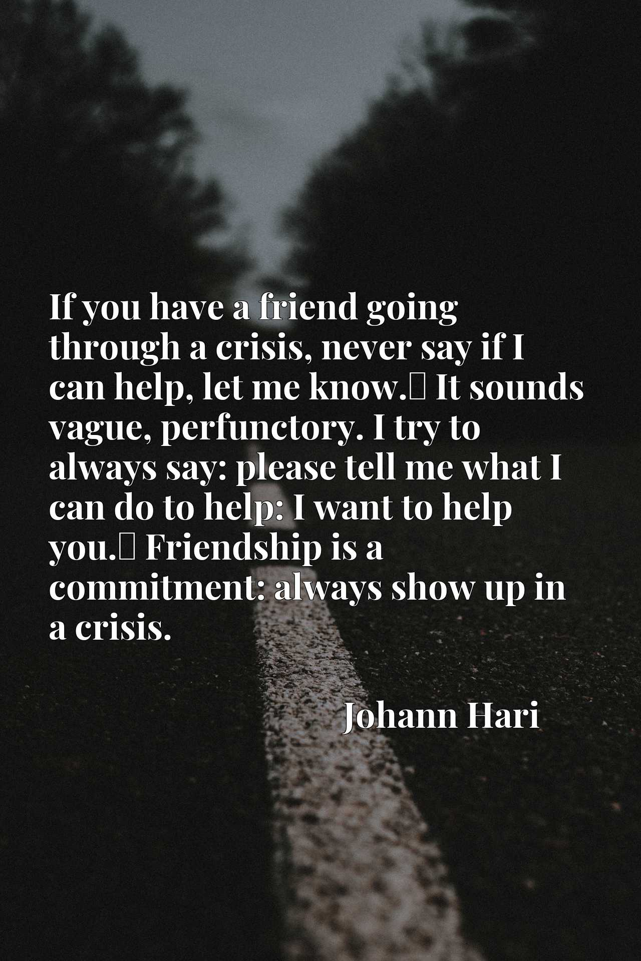If you have a friend going through a crisis, never say if I can help, let me know.x9d It sounds vague, perfunctory. I try to always say: please tell me what I can do to help: I want to help you.x9d Friendship is a commitment: always show up in a crisis.