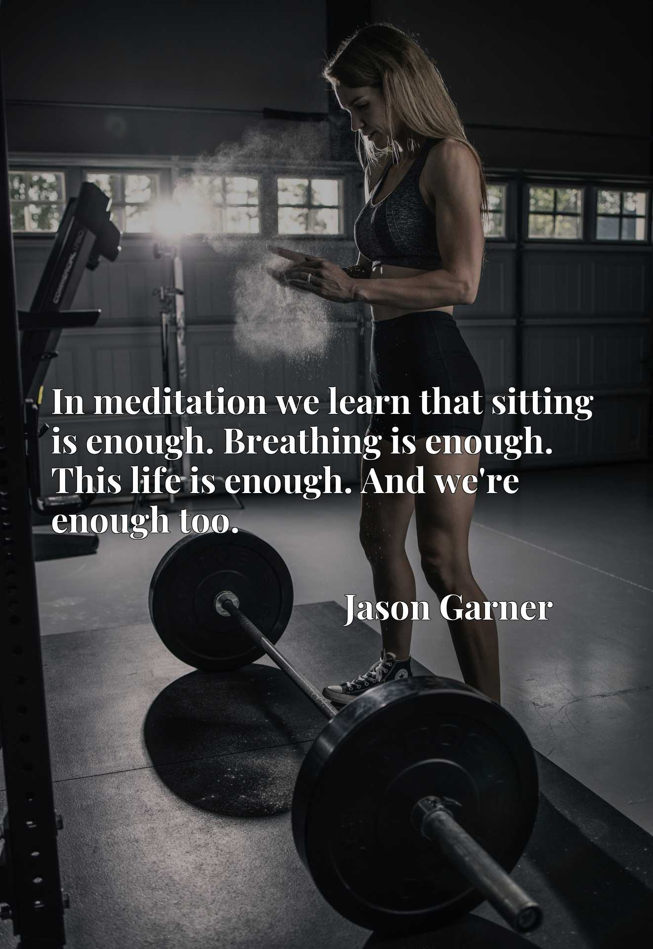 In meditation we learn that sitting is enough. Breathing is enough. This life is enough. And we're enough too.