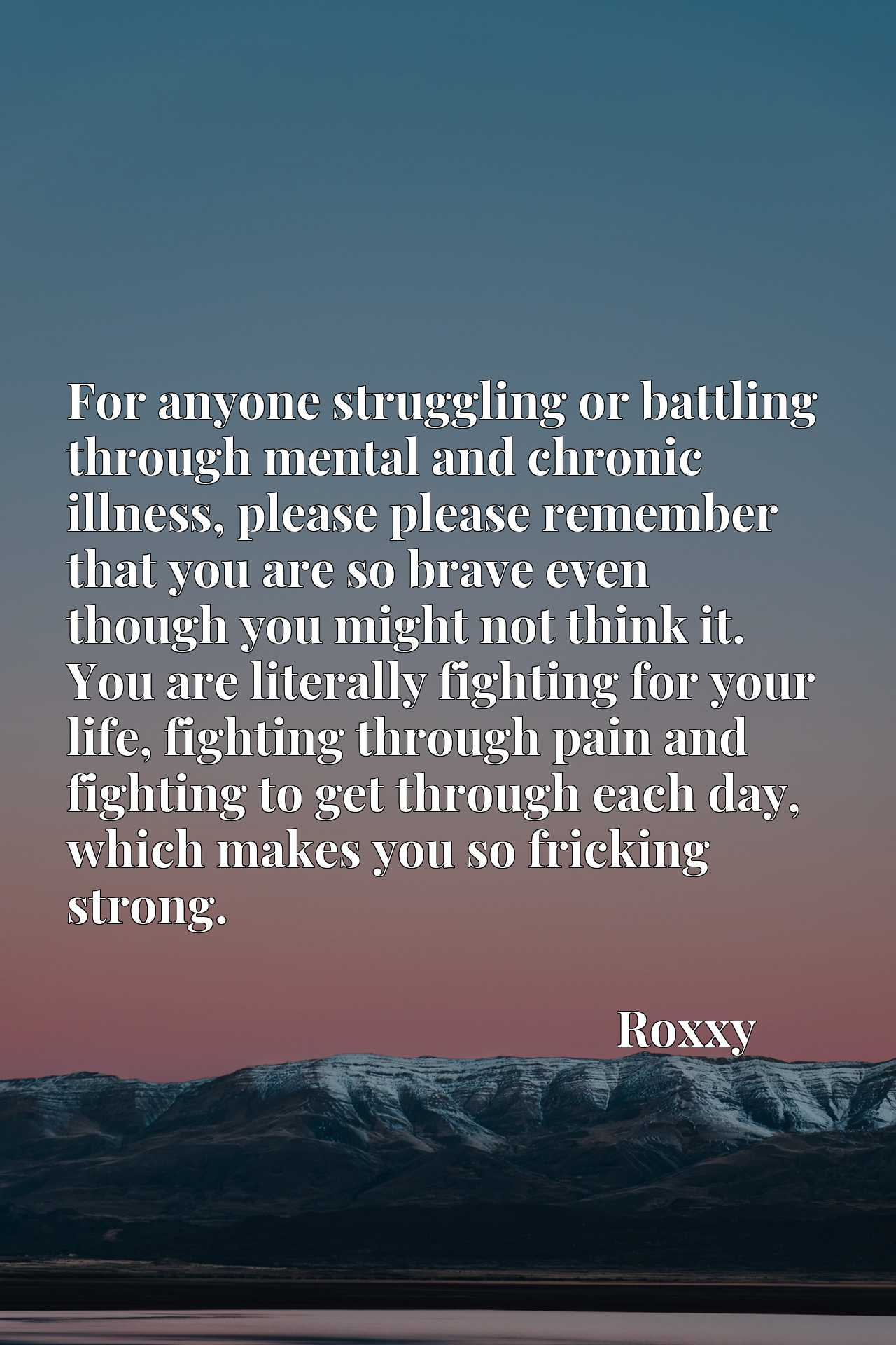 For anyone struggling or battling through mental and chronic illness, please please remember that you are so brave even though you might not think it. You are literally fighting for your life, fighting through pain and fighting to get through each day, which makes you so fricking strong.