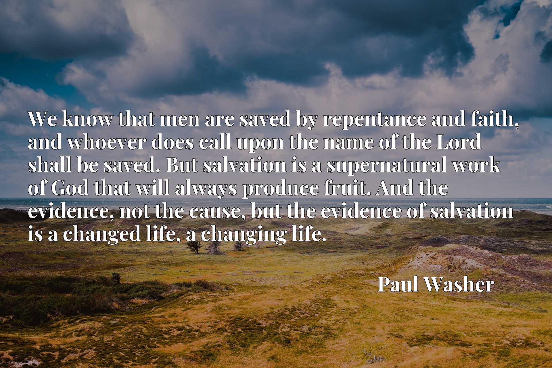 We know that men are saved by repentance and faith, and whoever does call upon the name of the Lord shall be saved. But salvation is a supernatural work of God that will always produce fruit. And the evidence, not the cause, but the evidence of salvation is a changed life, a changing life.
