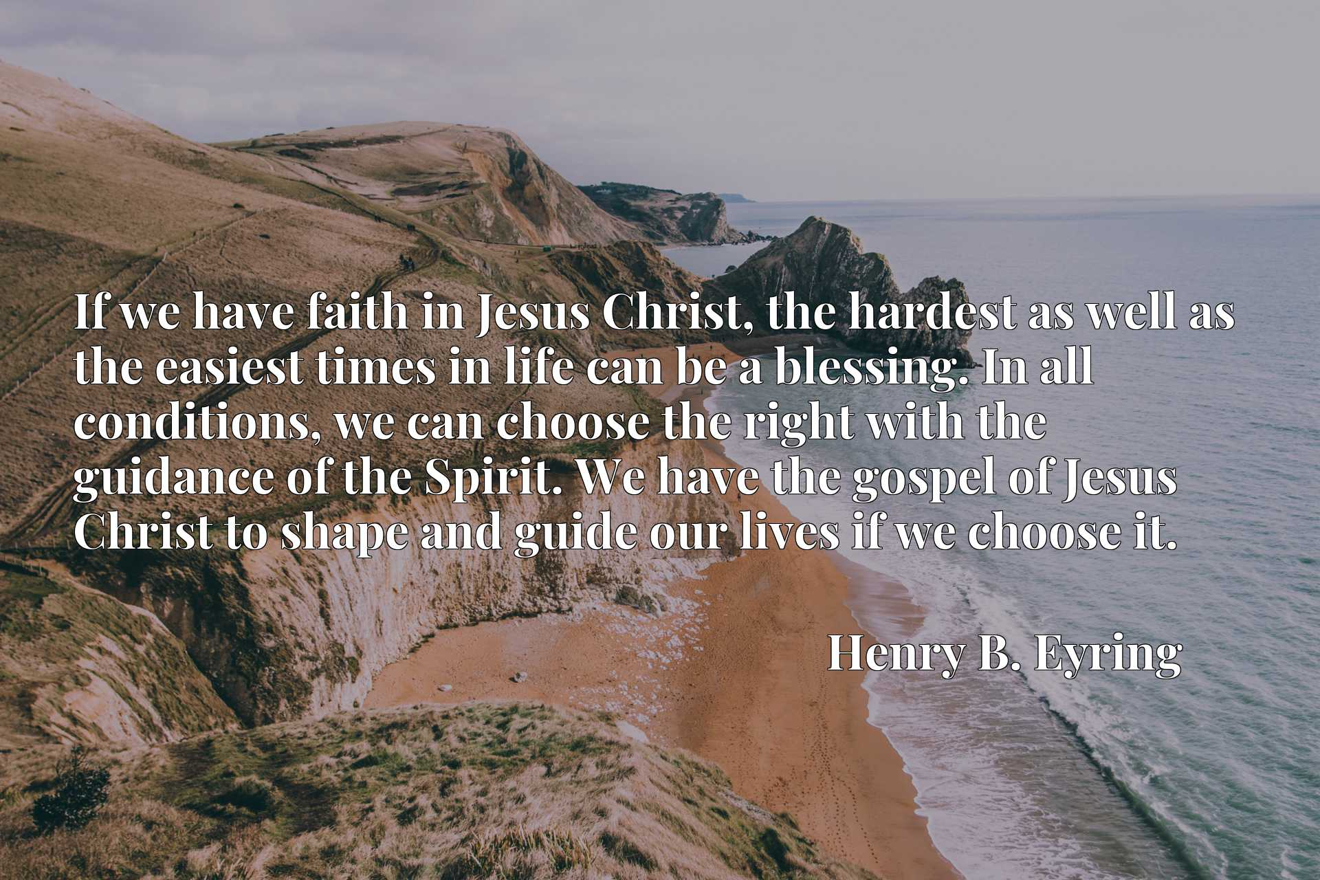 If we have faith in Jesus Christ, the hardest as well as the easiest times in life can be a blessing. In all conditions, we can choose the right with the guidance of the Spirit. We have the gospel of Jesus Christ to shape and guide our lives if we choose it.