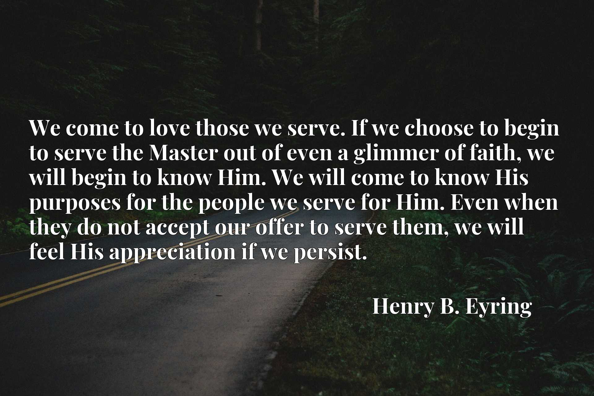We come to love those we serve. If we choose to begin to serve the Master out of even a glimmer of faith, we will begin to know Him. We will come to know His purposes for the people we serve for Him. Even when they do not accept our offer to serve them, we will feel His appreciation if we persist.