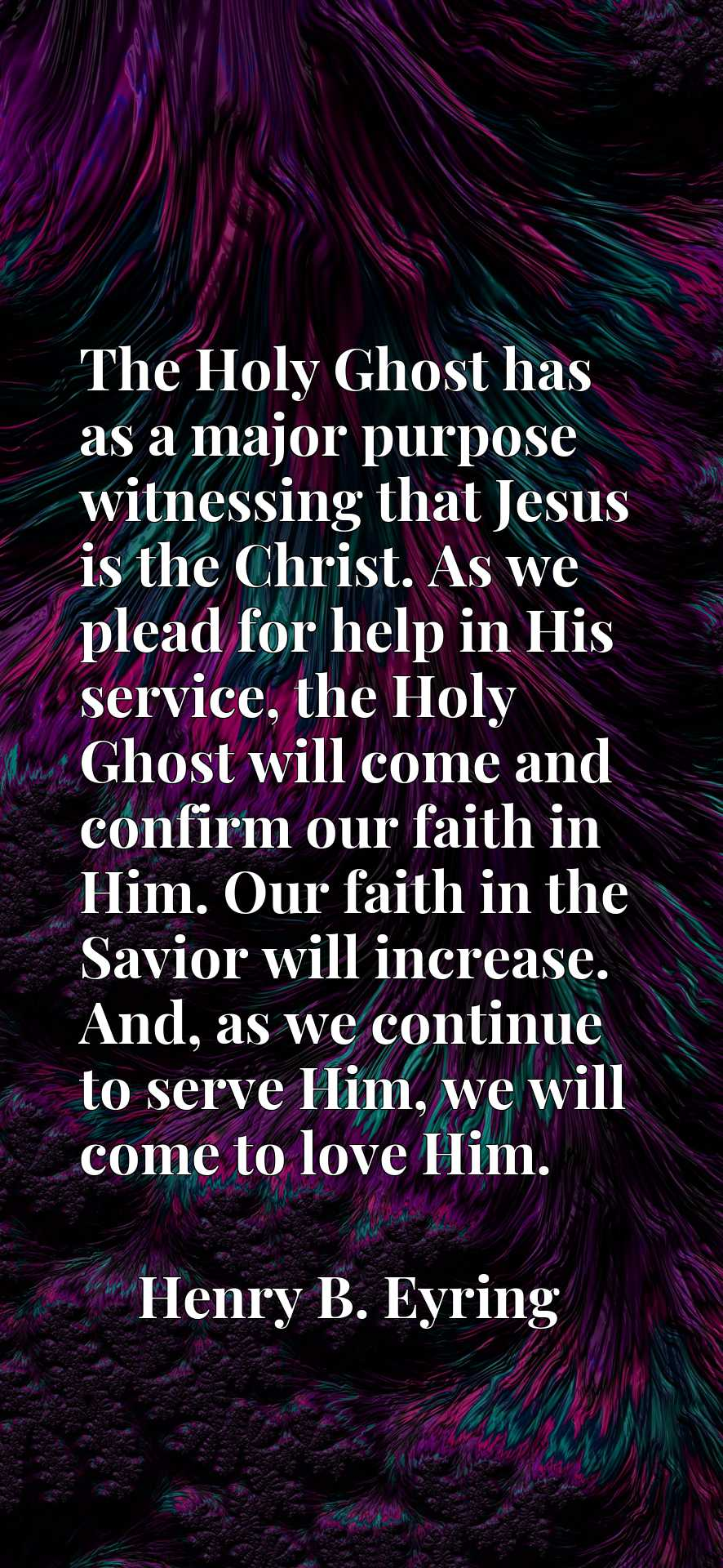The Holy Ghost has as a major purpose witnessing that Jesus is the Christ. As we plead for help in His service, the Holy Ghost will come and confirm our faith in Him. Our faith in the Savior will increase. And, as we continue to serve Him, we will come to love Him.