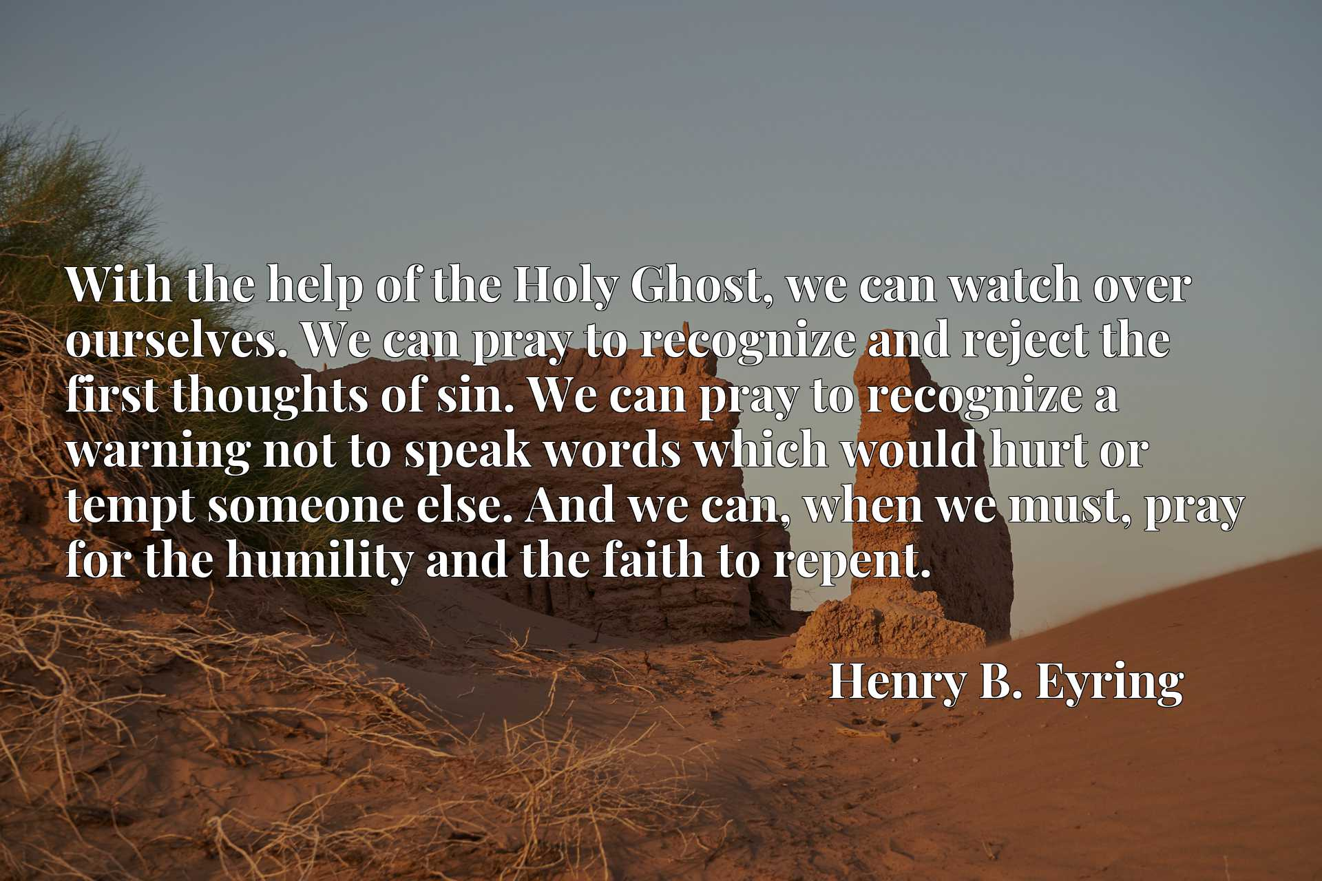 With the help of the Holy Ghost, we can watch over ourselves. We can pray to recognize and reject the first thoughts of sin. We can pray to recognize a warning not to speak words which would hurt or tempt someone else. And we can, when we must, pray for the humility and the faith to repent.