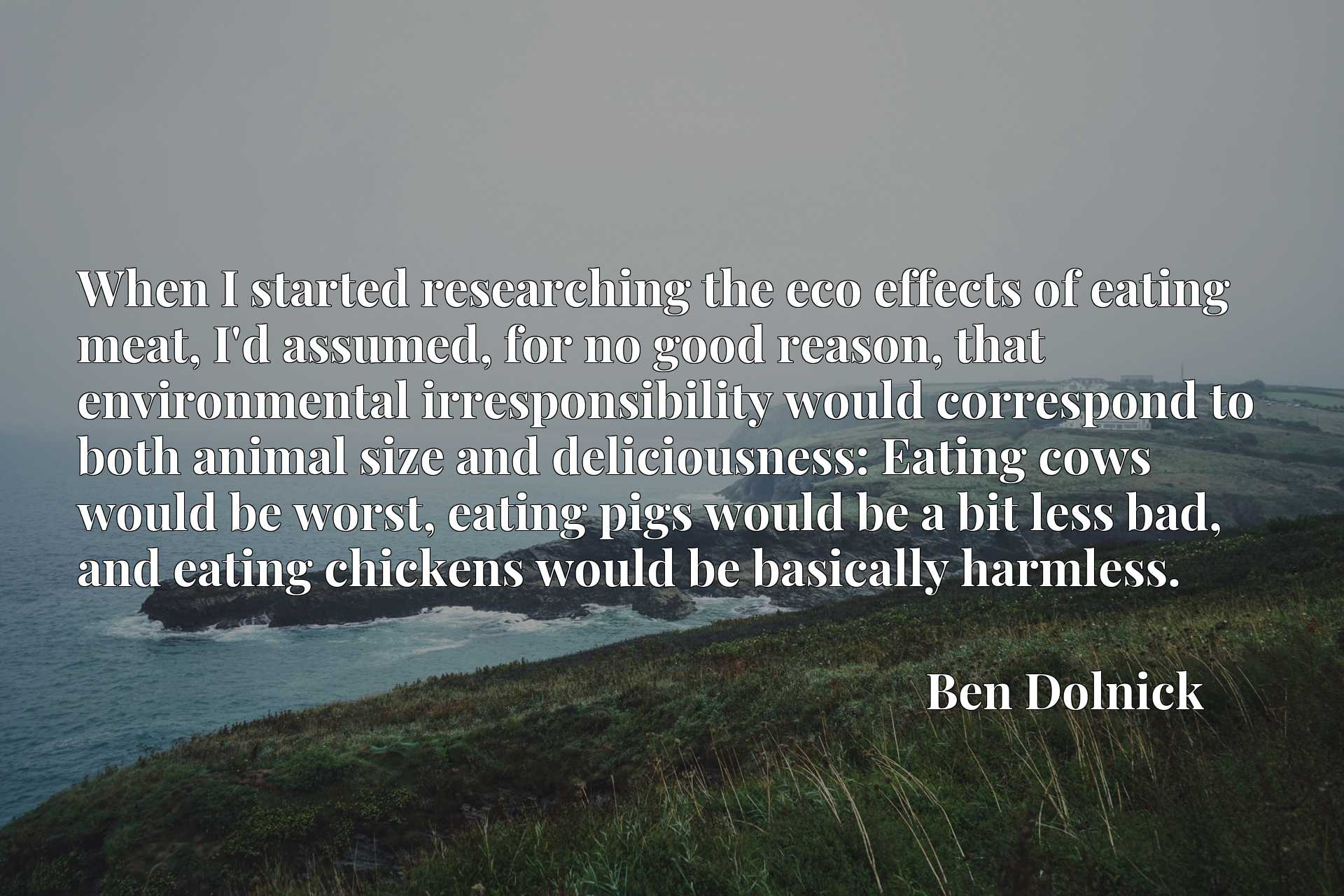 When I started researching the eco effects of eating meat, I'd assumed, for no good reason, that environmental irresponsibility would correspond to both animal size and deliciousness: Eating cows would be worst, eating pigs would be a bit less bad, and eating chickens would be basically harmless.