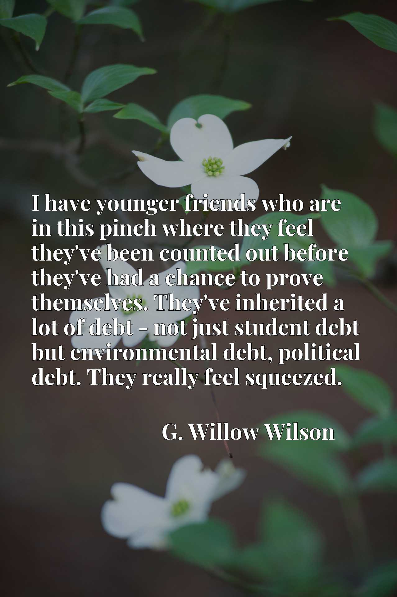 I have younger friends who are in this pinch where they feel they've been counted out before they've had a chance to prove themselves. They've inherited a lot of debt - not just student debt but environmental debt, political debt. They really feel squeezed.