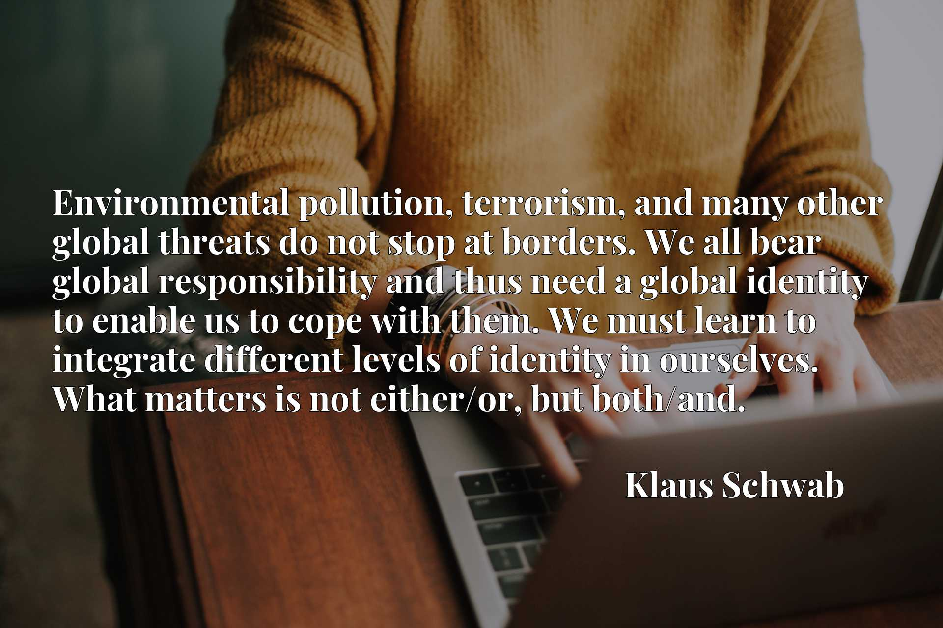 Environmental pollution, terrorism, and many other global threats do not stop at borders. We all bear global responsibility and thus need a global identity to enable us to cope with them. We must learn to integrate different levels of identity in ourselves. What matters is not either/or, but both/and.