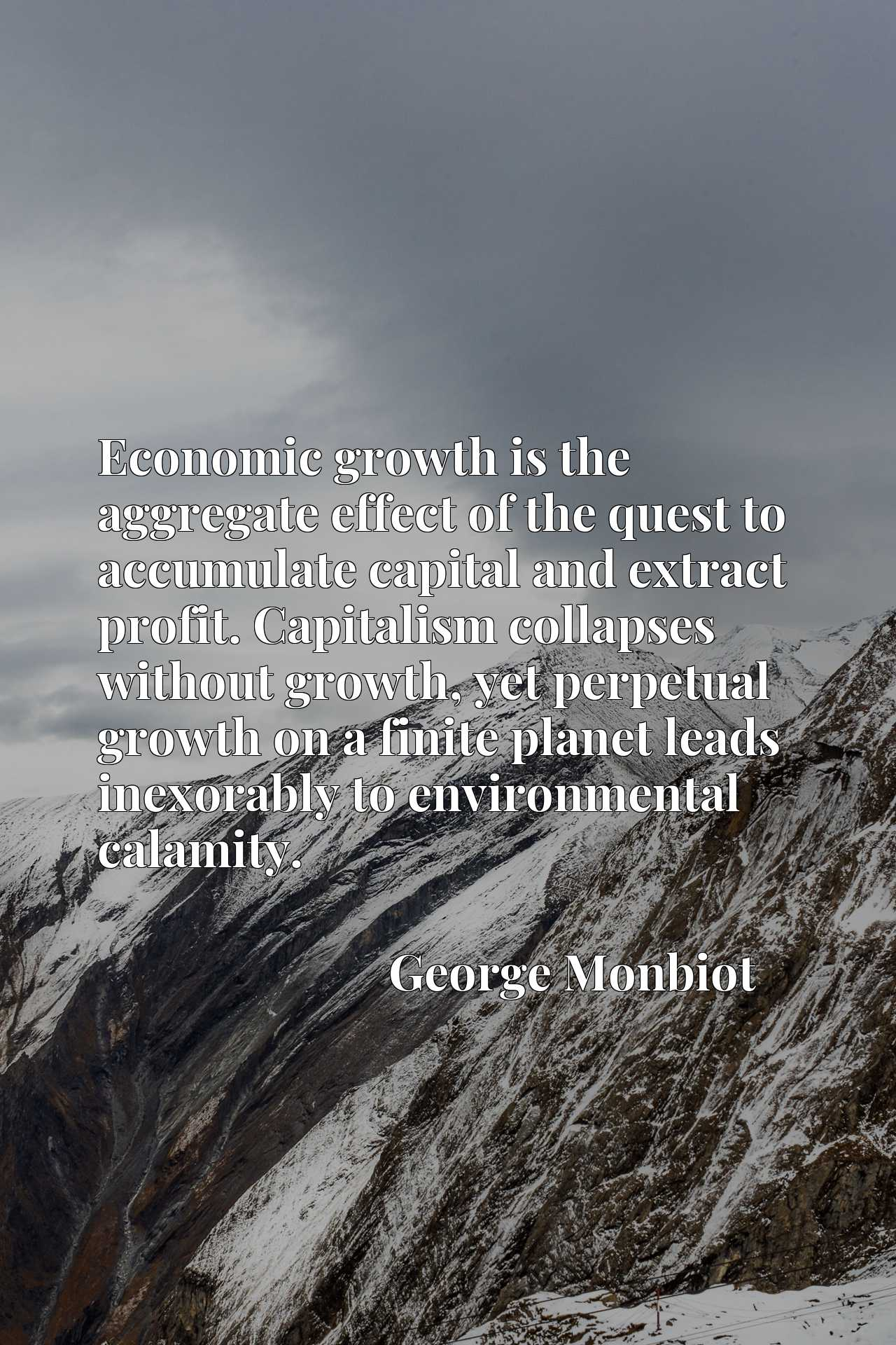 Economic growth is the aggregate effect of the quest to accumulate capital and extract profit. Capitalism collapses without growth, yet perpetual growth on a finite planet leads inexorably to environmental calamity.