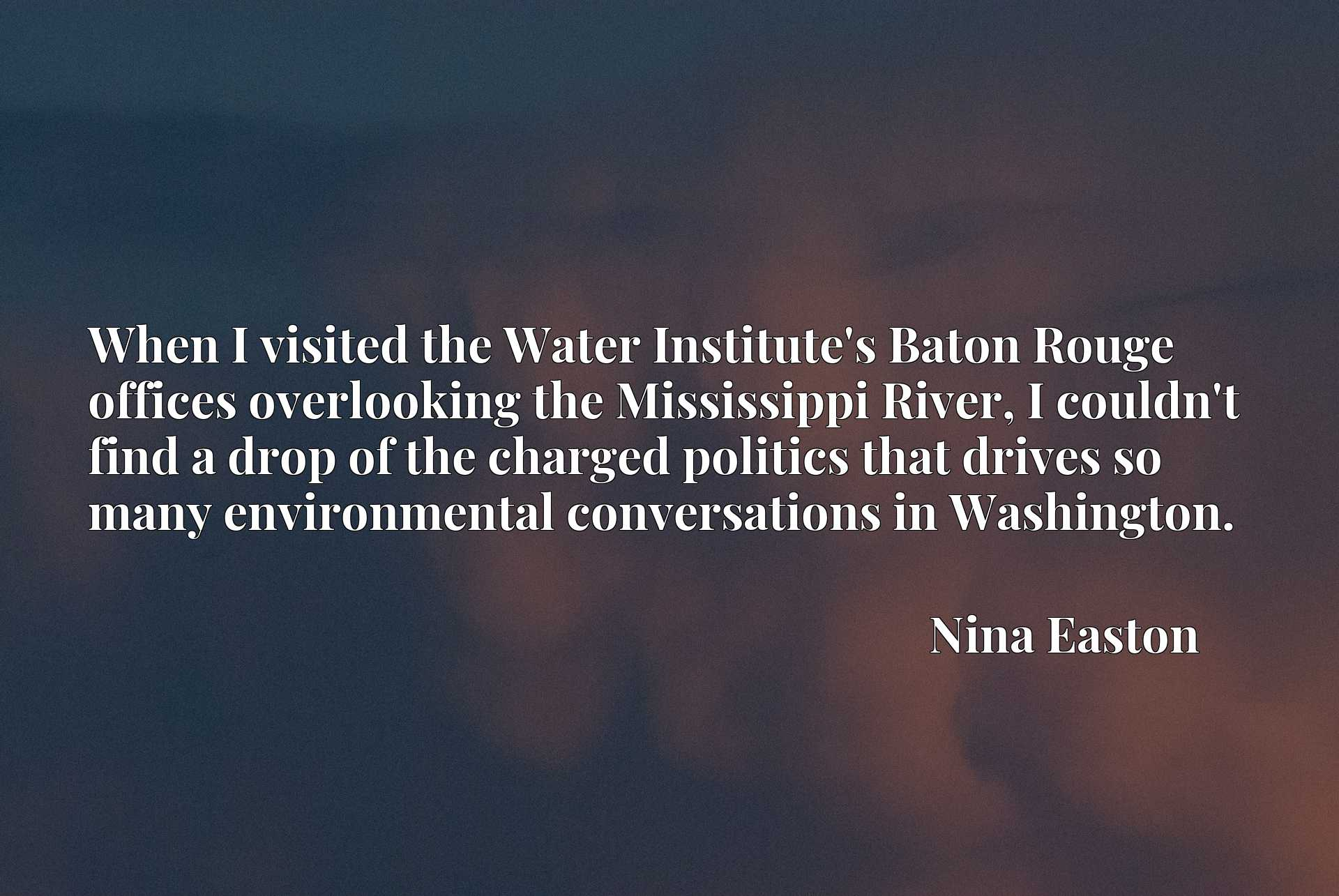 When I visited the Water Institute's Baton Rouge offices overlooking the Mississippi River, I couldn't find a drop of the charged politics that drives so many environmental conversations in Washington.