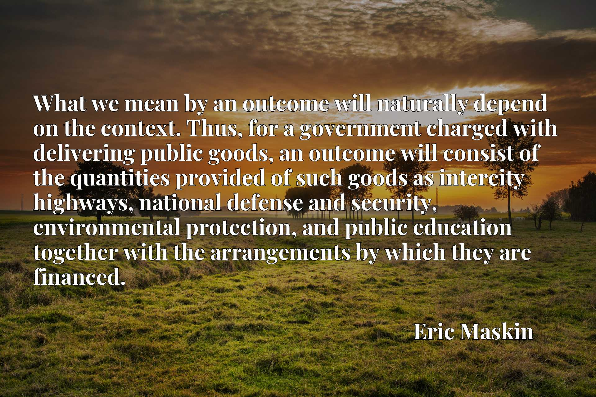 What we mean by an outcome will naturally depend on the context. Thus, for a government charged with delivering public goods, an outcome will consist of the quantities provided of such goods as intercity highways, national defense and security, environmental protection, and public education together with the arrangements by which they are financed.