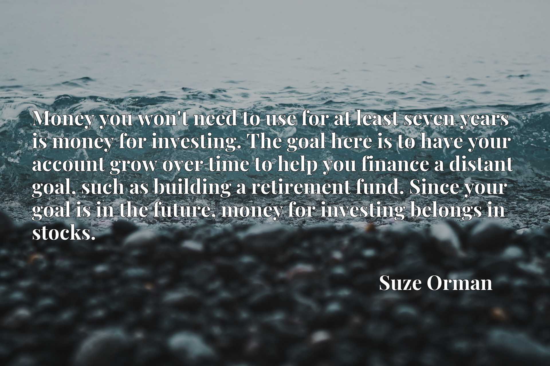 Money you won't need to use for at least seven years is money for investing. The goal here is to have your account grow over time to help you finance a distant goal, such as building a retirement fund. Since your goal is in the future, money for investing belongs in stocks.