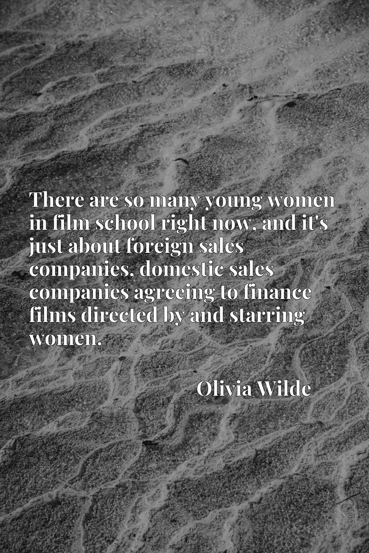 There are so many young women in film school right now, and it's just about foreign sales companies, domestic sales companies agreeing to finance films directed by and starring women.