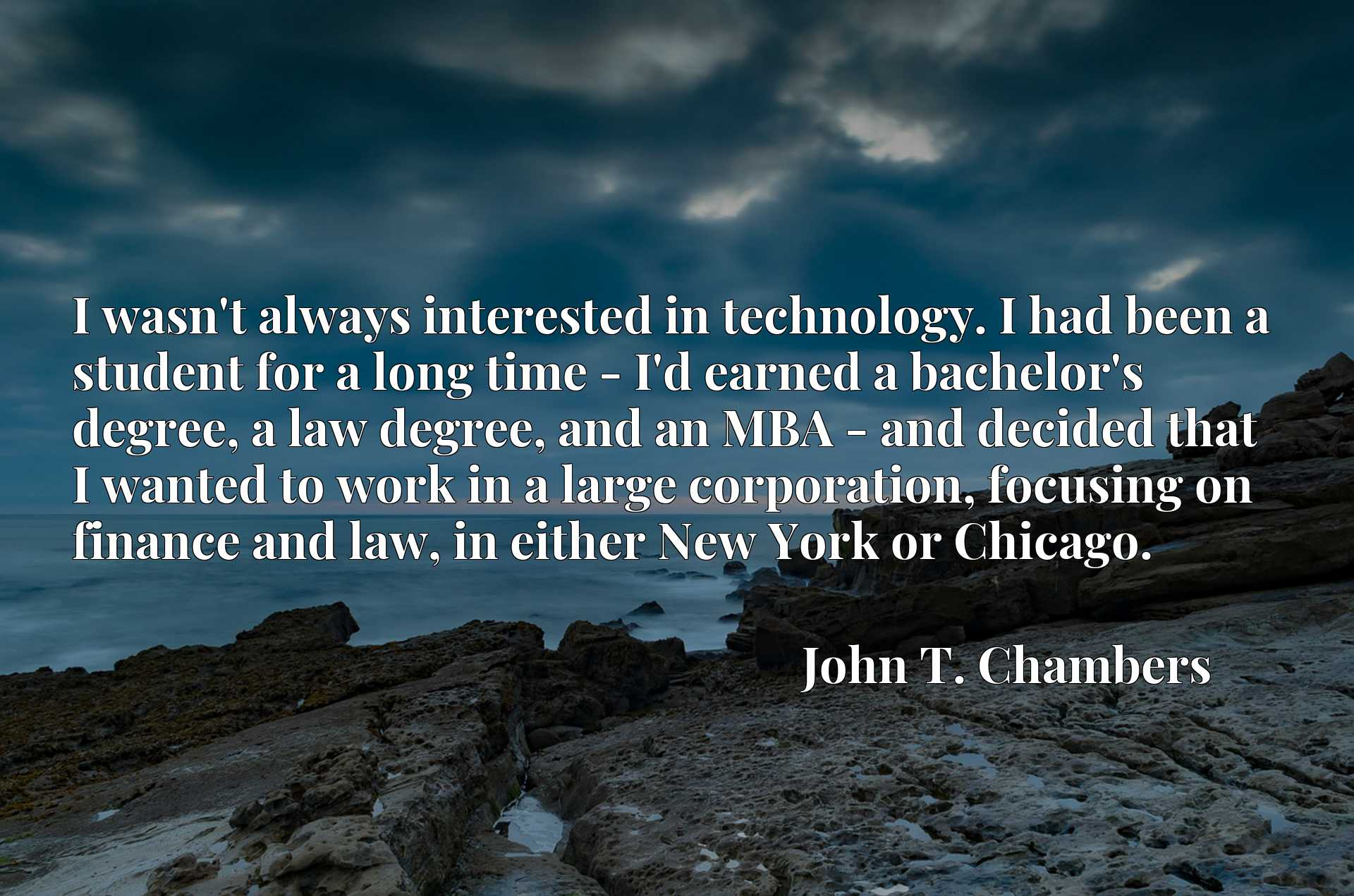 I wasn't always interested in technology. I had been a student for a long time - I'd earned a bachelor's degree, a law degree, and an MBA - and decided that I wanted to work in a large corporation, focusing on finance and law, in either New York or Chicago.