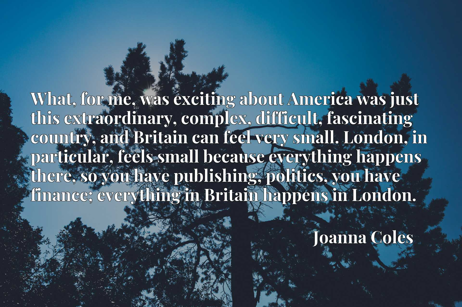 What, for me, was exciting about America was just this extraordinary, complex, difficult, fascinating country, and Britain can feel very small. London, in particular, feels small because everything happens there, so you have publishing, politics, you have finance; everything in Britain happens in London.