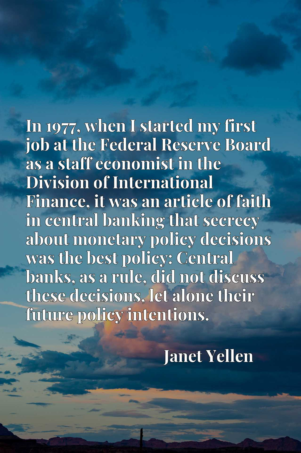 In 1977, when I started my first job at the Federal Reserve Board as a staff economist in the Division of International Finance, it was an article of faith in central banking that secrecy about monetary policy decisions was the best policy: Central banks, as a rule, did not discuss these decisions, let alone their future policy intentions.
