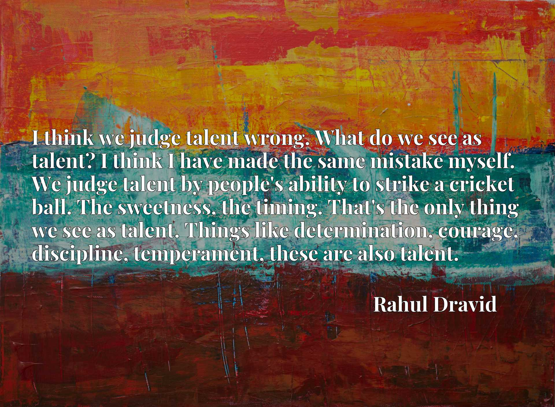 I think we judge talent wrong. What do we see as talent? I think I have made the same mistake myself. We judge talent by people's ability to strike a cricket ball. The sweetness, the timing. That's the only thing we see as talent. Things like determination, courage, discipline, temperament, these are also talent.