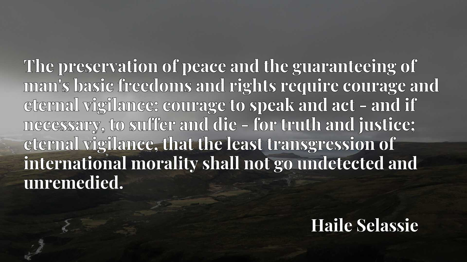 The preservation of peace and the guaranteeing of man's basic freedoms and rights require courage and eternal vigilance: courage to speak and act - and if necessary, to suffer and die - for truth and justice; eternal vigilance, that the least transgression of international morality shall not go undetected and unremedied.