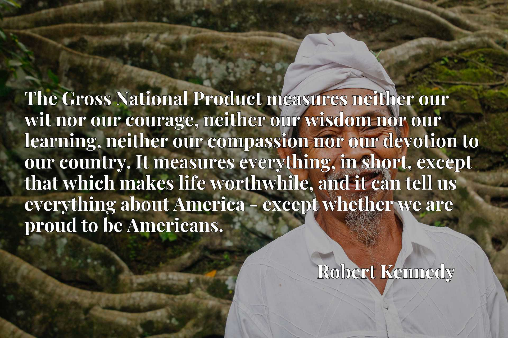 The Gross National Product measures neither our wit nor our courage, neither our wisdom nor our learning, neither our compassion nor our devotion to our country. It measures everything, in short, except that which makes life worthwhile, and it can tell us everything about America - except whether we are proud to be Americans.