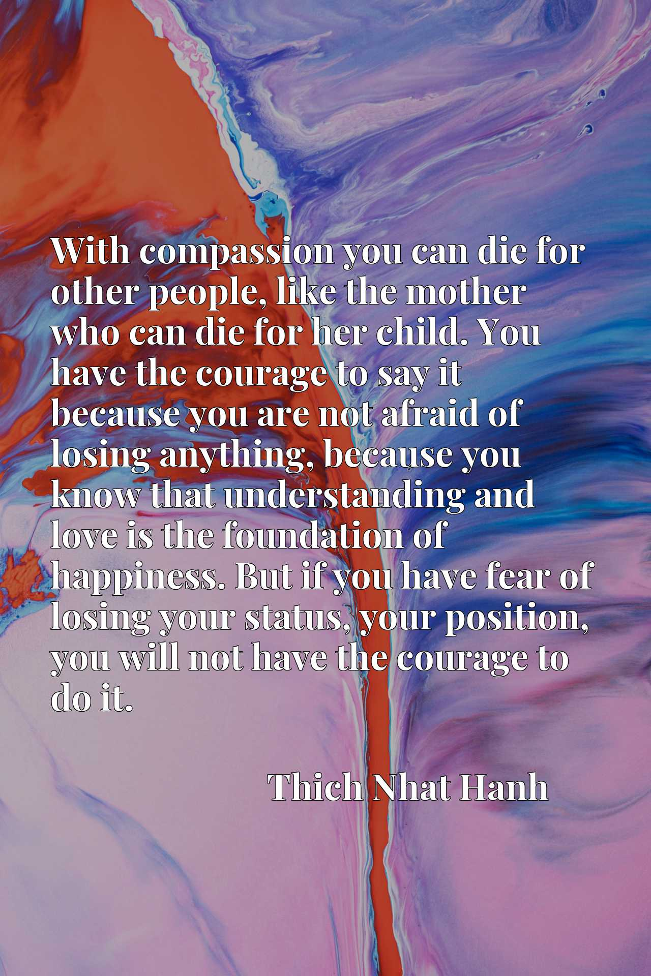 With compassion you can die for other people, like the mother who can die for her child. You have the courage to say it because you are not afraid of losing anything, because you know that understanding and love is the foundation of happiness. But if you have fear of losing your status, your position, you will not have the courage to do it.