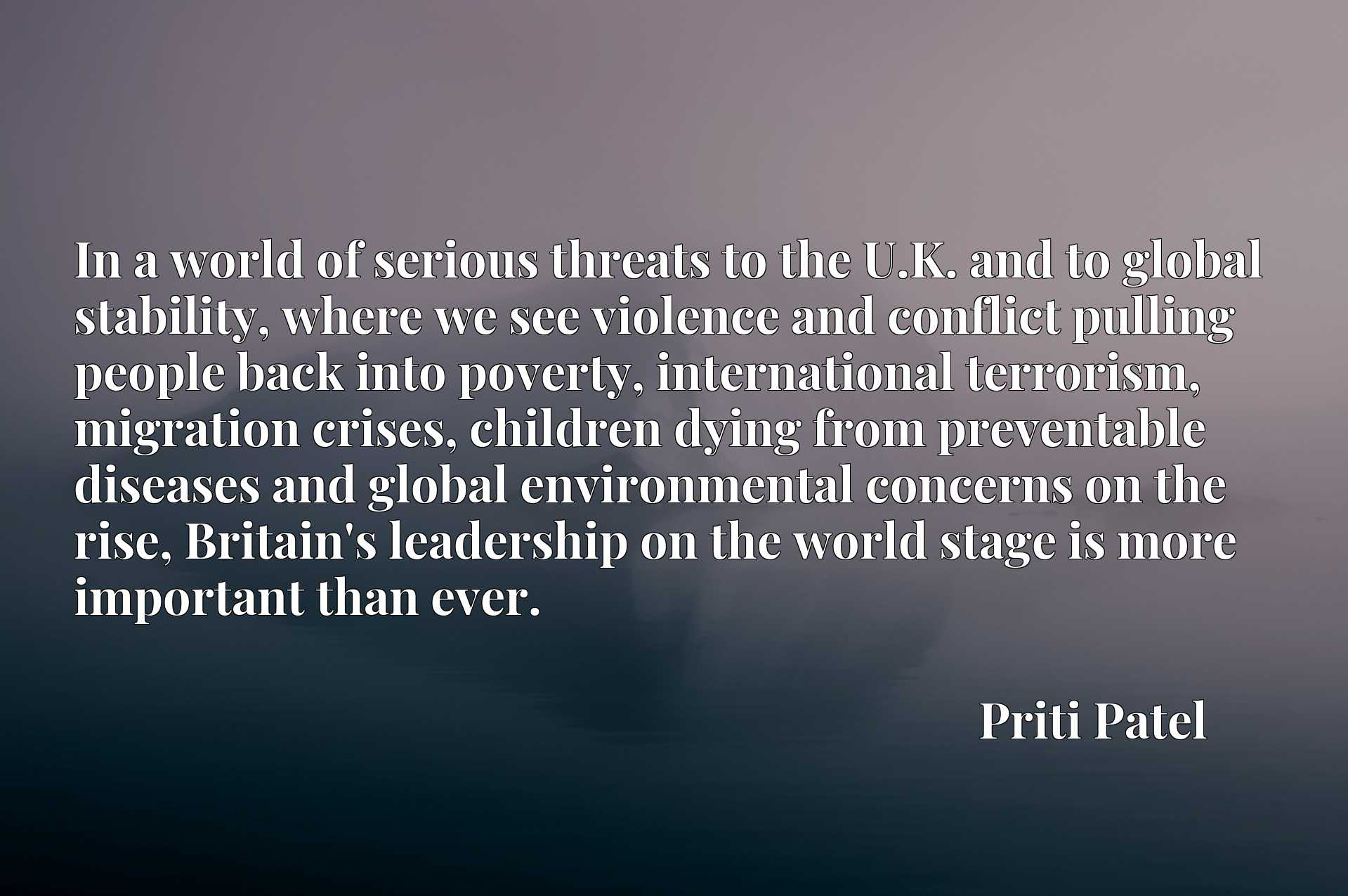 In a world of serious threats to the U.K. and to global stability, where we see violence and conflict pulling people back into poverty, international terrorism, migration crises, children dying from preventable diseases and global environmental concerns on the rise, Britain's leadership on the world stage is more important than ever.