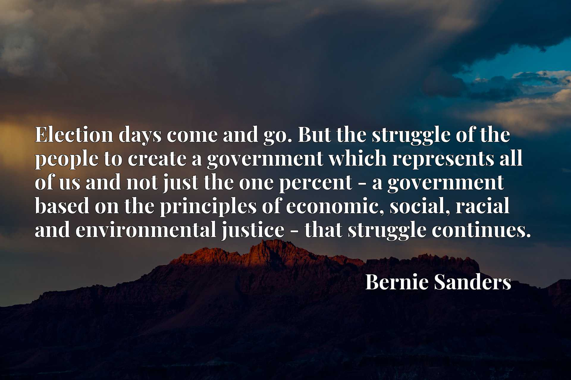 Election days come and go. But the struggle of the people to create a government which represents all of us and not just the one percent - a government based on the principles of economic, social, racial and environmental justice - that struggle continues.